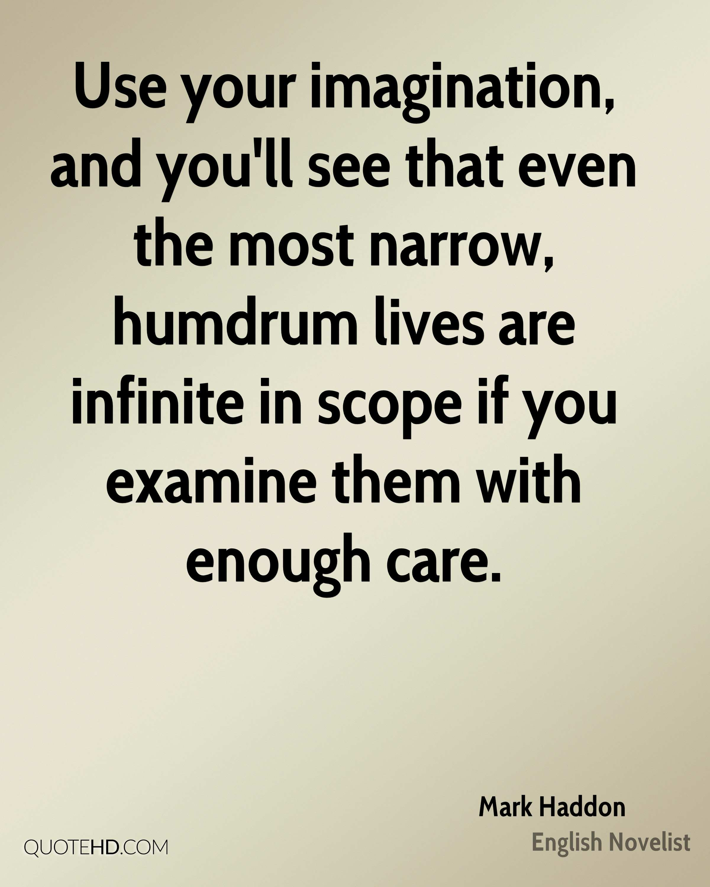 Use your imagination, and you'll see that even the most narrow, humdrum lives are infinite in scope if you examine them with enough care.