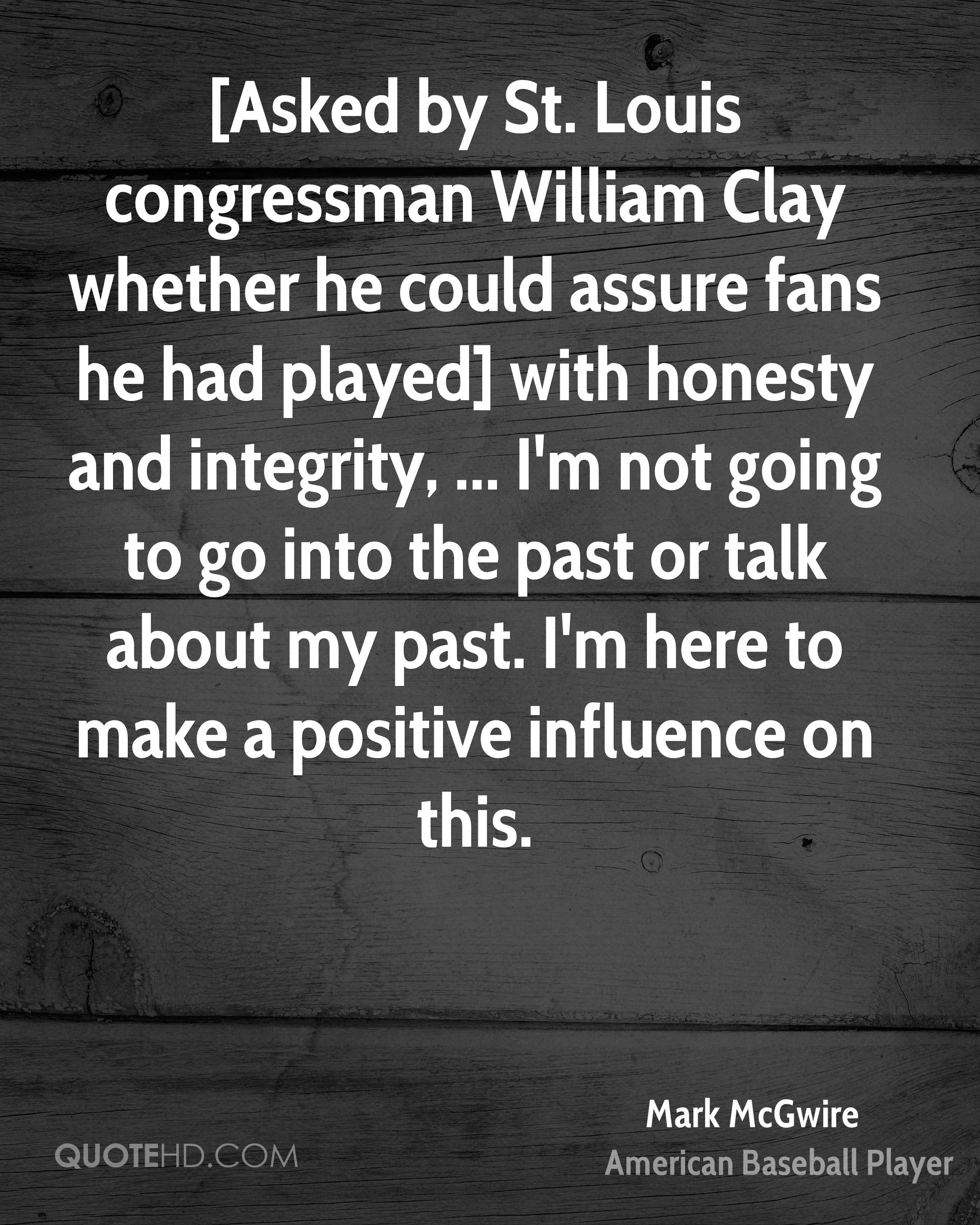 [Asked by St. Louis congressman William Clay whether he could assure fans he had played] with honesty and integrity, ... I'm not going to go into the past or talk about my past. I'm here to make a positive influence on this.