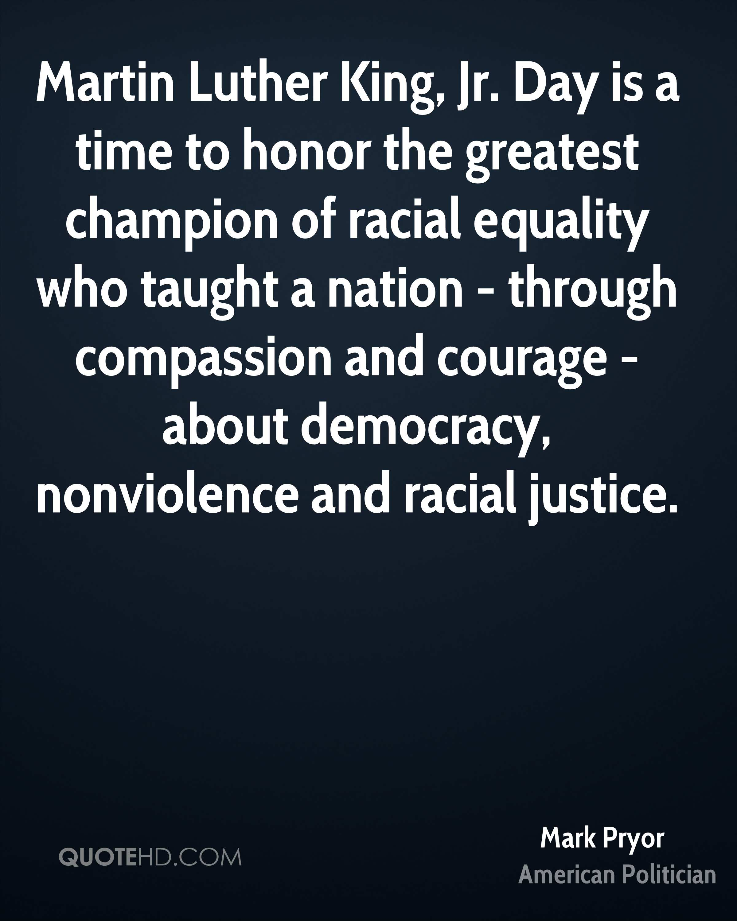 Martin Luther King, Jr. Day is a time to honor the greatest champion of racial equality who taught a nation - through compassion and courage - about democracy, nonviolence and racial justice.