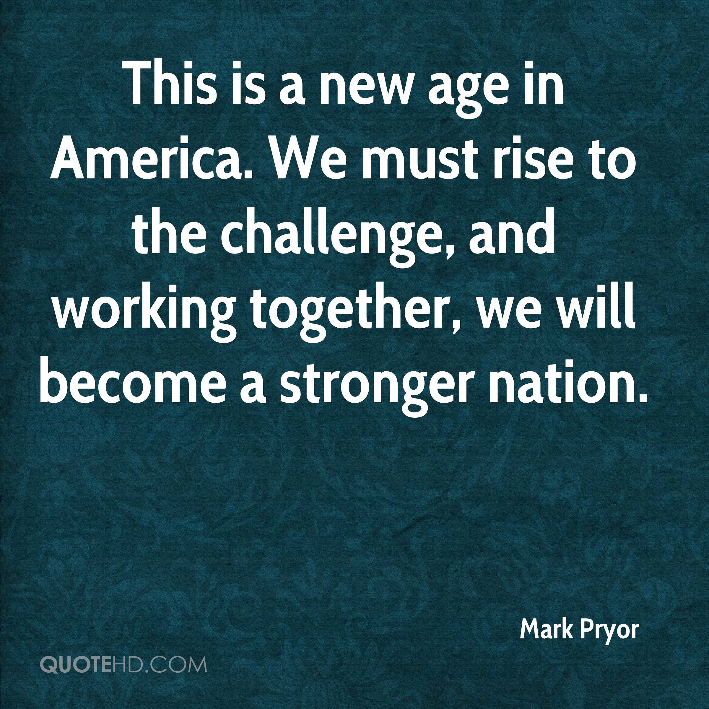 This is a new age in America. We must rise to the challenge, and working together, we will become a stronger nation.
