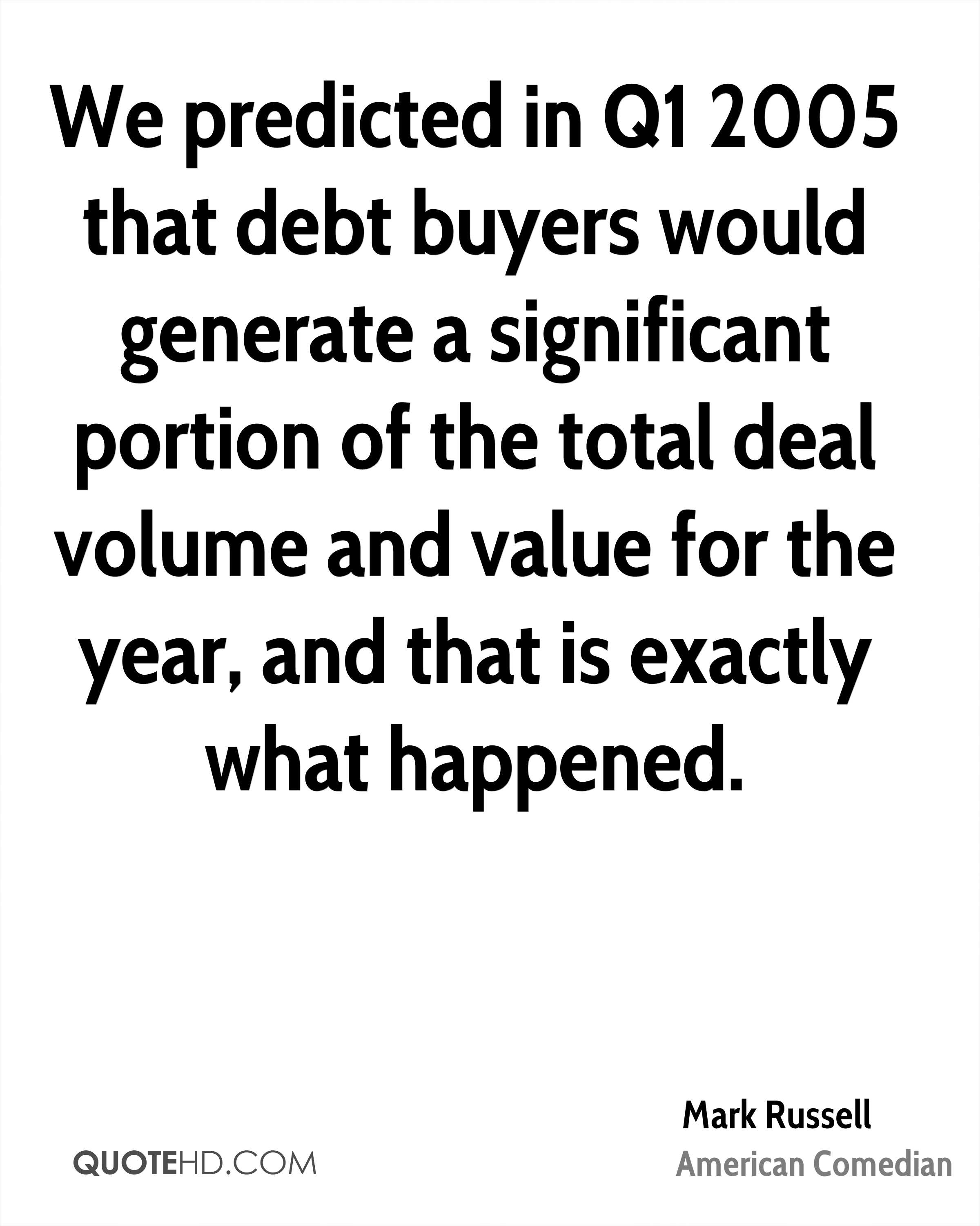 We predicted in Q1 2005 that debt buyers would generate a significant portion of the total deal volume and value for the year, and that is exactly what happened.