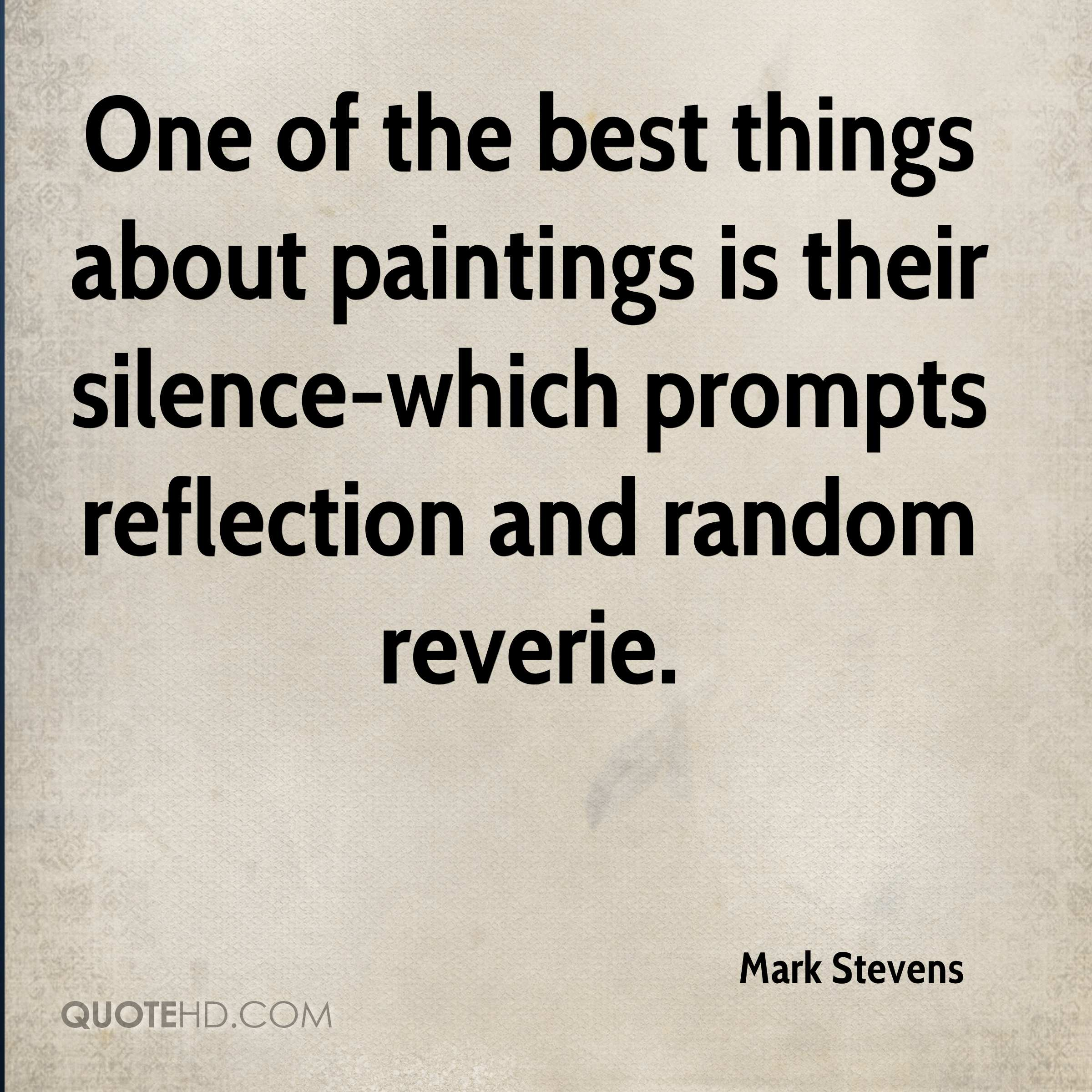 One of the best things about paintings is their silence-which prompts reflection and random reverie.