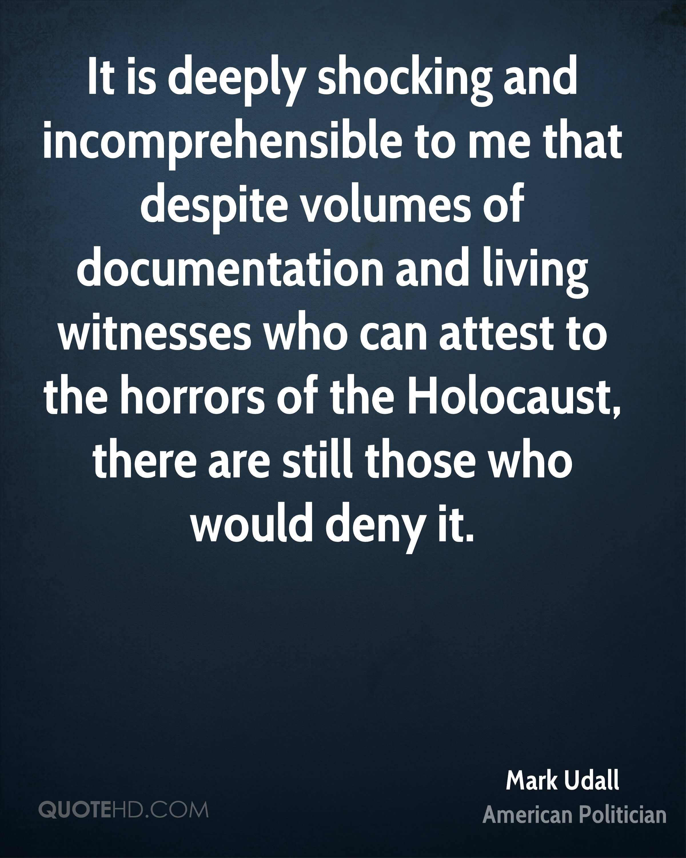 It is deeply shocking and incomprehensible to me that despite volumes of documentation and living witnesses who can attest to the horrors of the Holocaust, there are still those who would deny it.