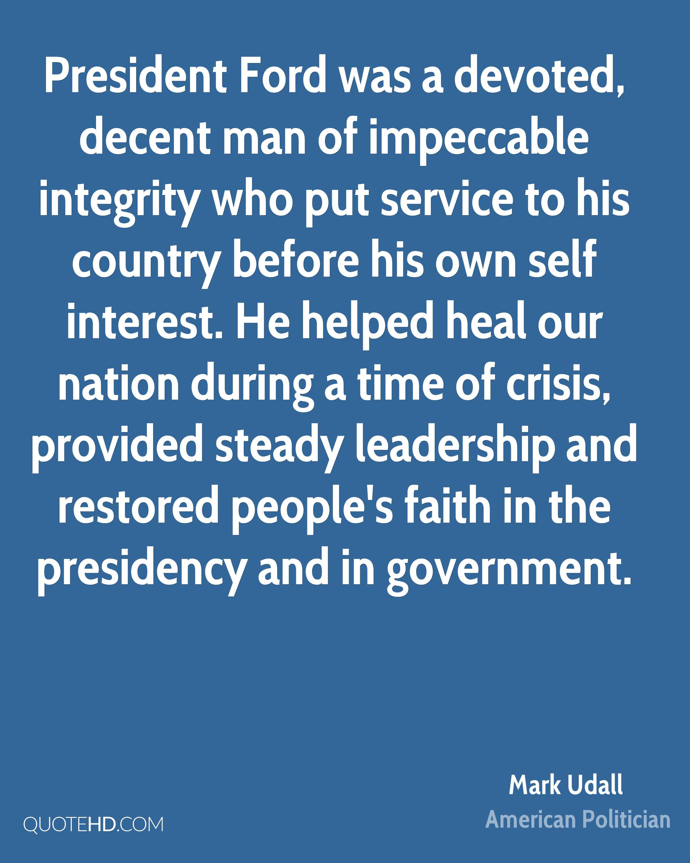 President Ford was a devoted, decent man of impeccable integrity who put service to his country before his own self interest. He helped heal our nation during a time of crisis, provided steady leadership and restored people's faith in the presidency and in government.