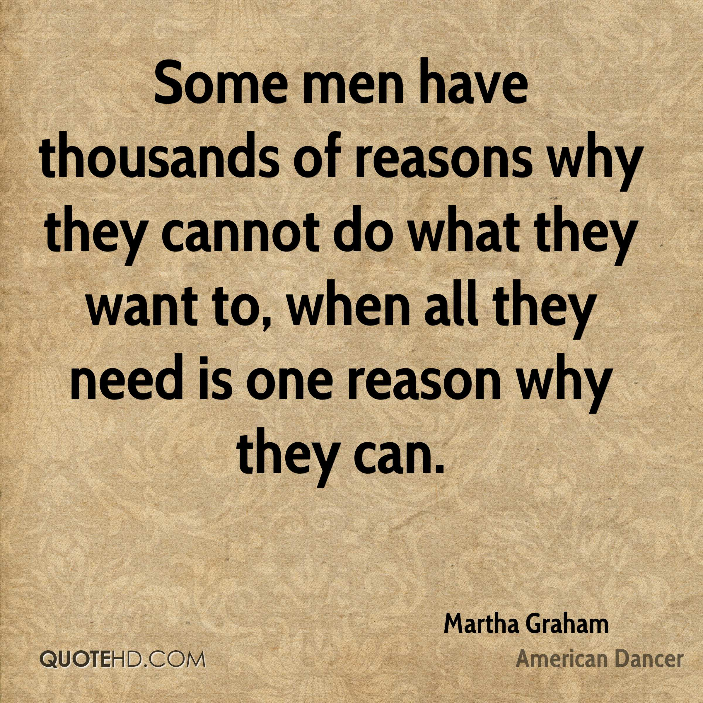 Some men have thousands of reasons why they cannot do what they want to, when all they need is one reason why they can.