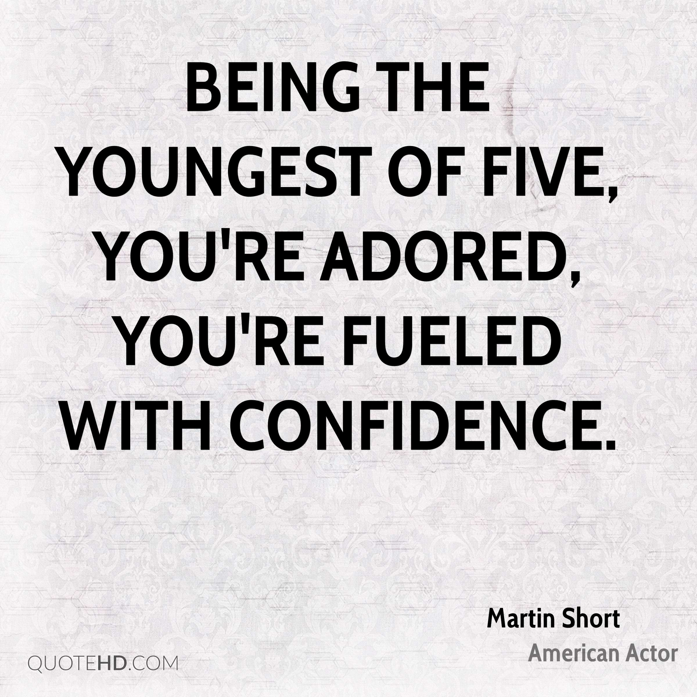 Being the youngest of five, you're adored, you're fueled with confidence.