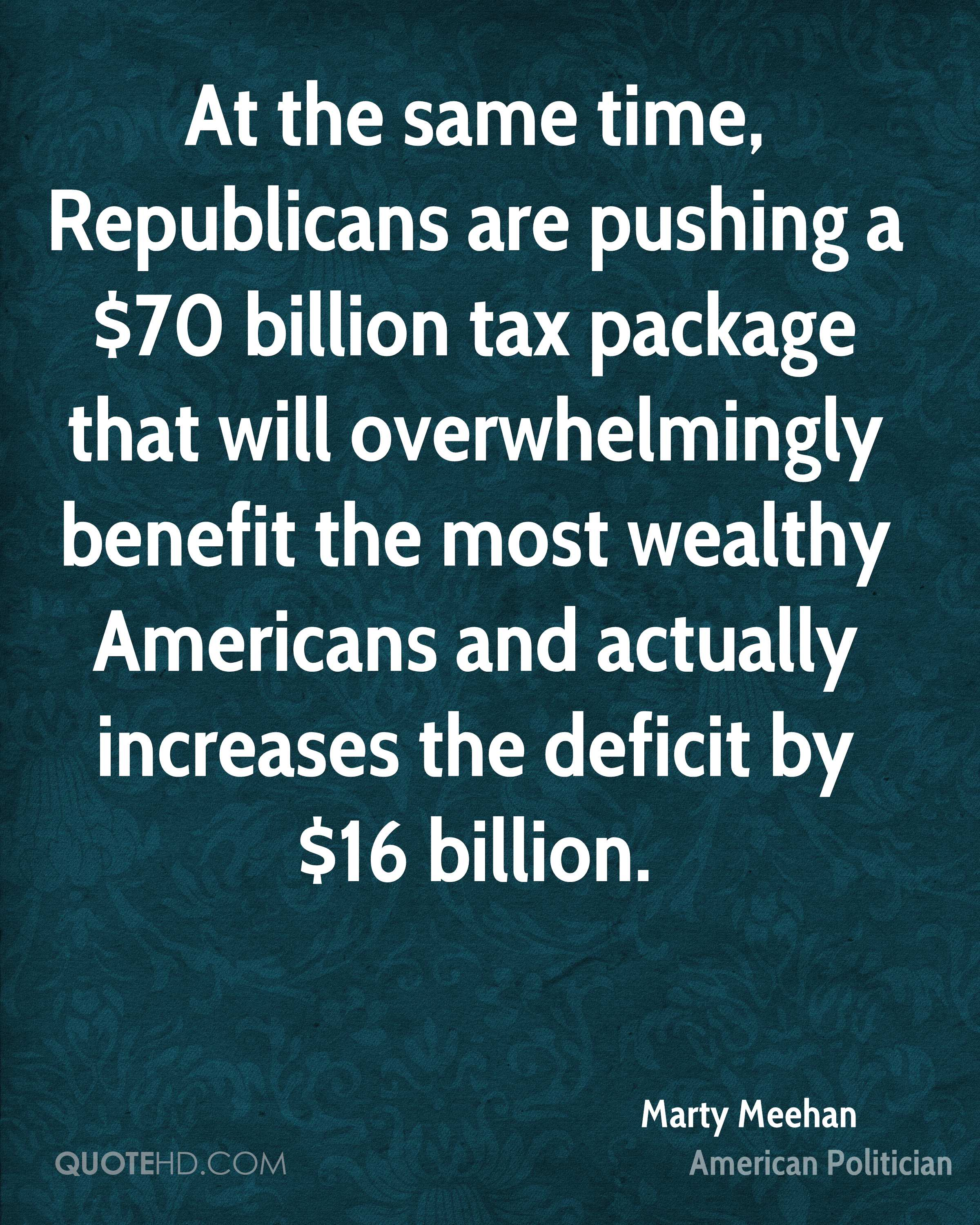 At the same time, Republicans are pushing a $70 billion tax package that will overwhelmingly benefit the most wealthy Americans and actually increases the deficit by $16 billion.