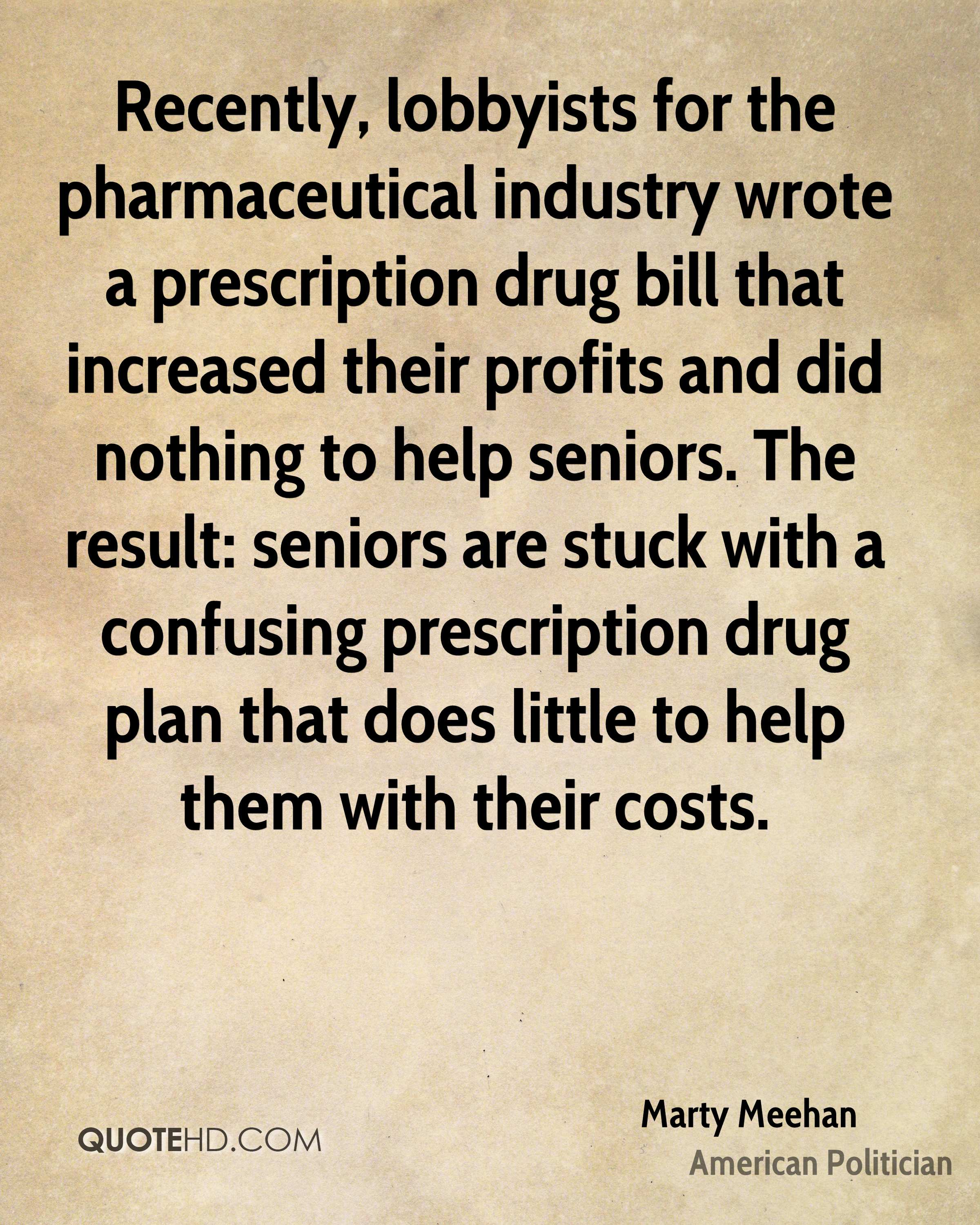 Recently, lobbyists for the pharmaceutical industry wrote a prescription drug bill that increased their profits and did nothing to help seniors. The result: seniors are stuck with a confusing prescription drug plan that does little to help them with their costs.