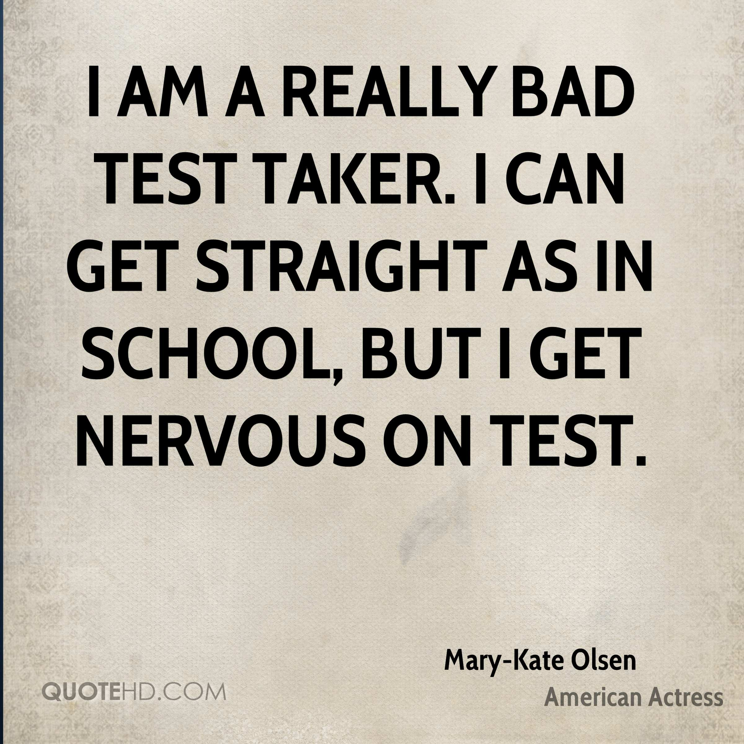 I am a really bad test taker. I can get straight As in school, but I get nervous on test.