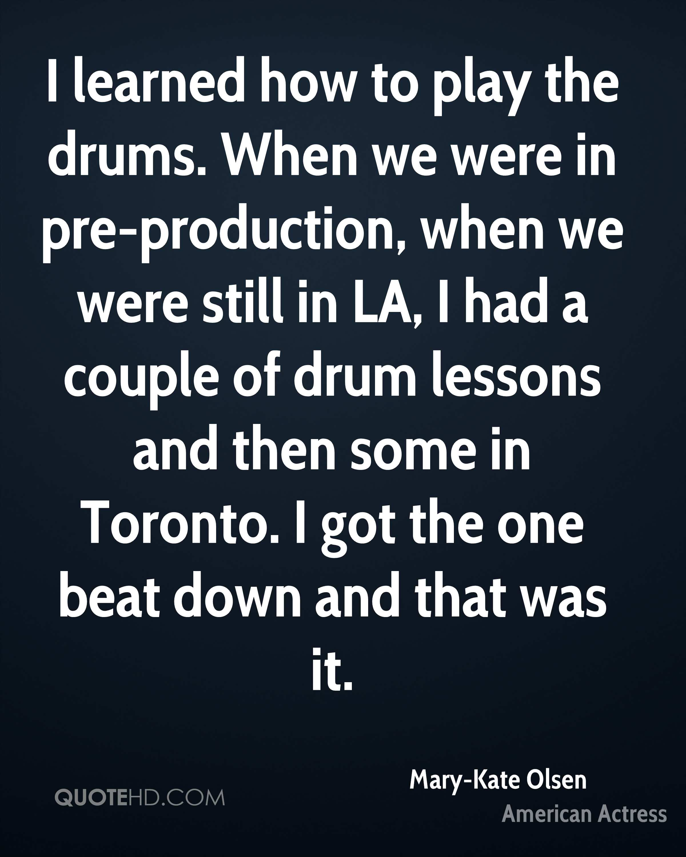 I learned how to play the drums. When we were in pre-production, when we were still in LA, I had a couple of drum lessons and then some in Toronto. I got the one beat down and that was it.