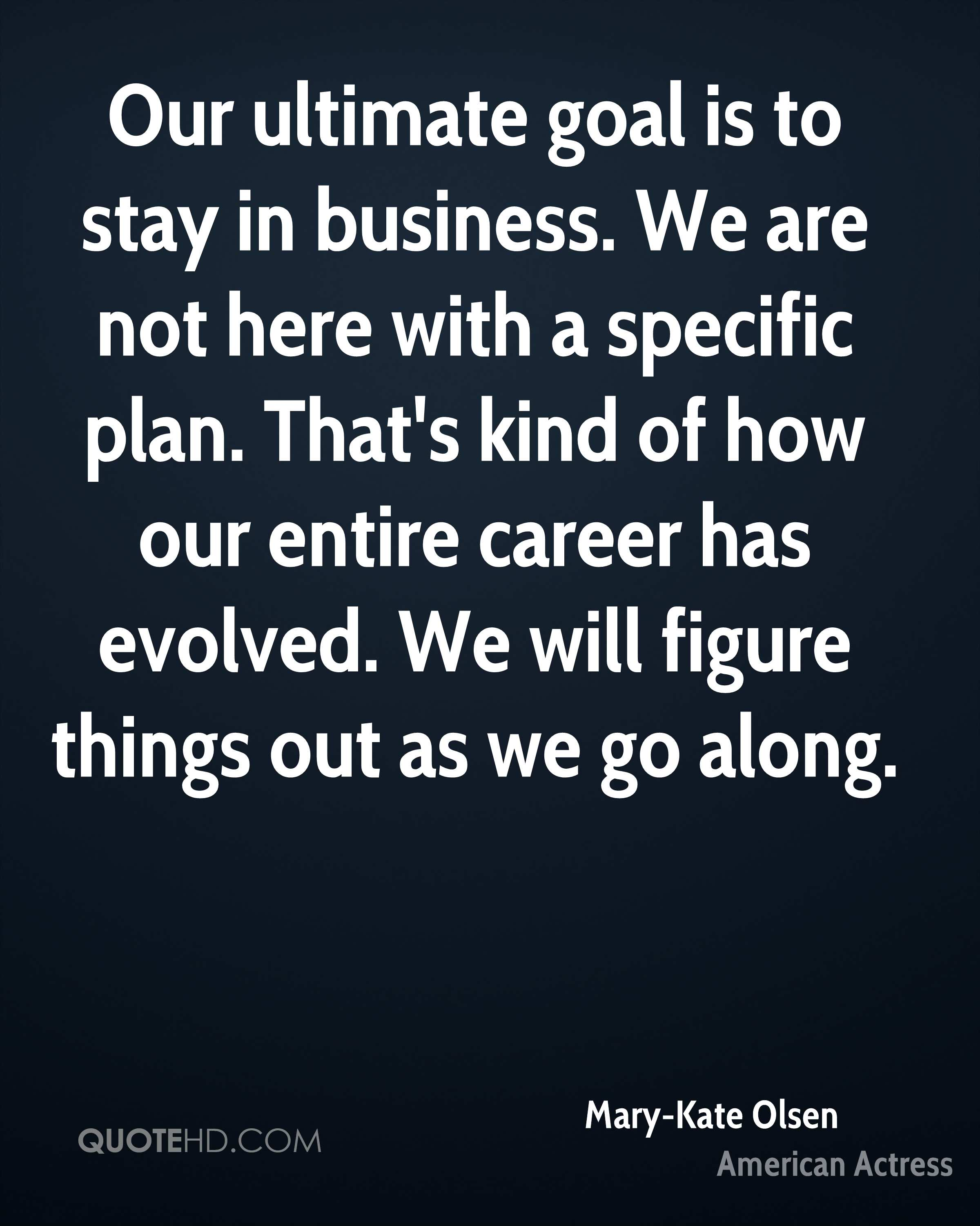 Our ultimate goal is to stay in business. We are not here with a specific plan. That's kind of how our entire career has evolved. We will figure things out as we go along.