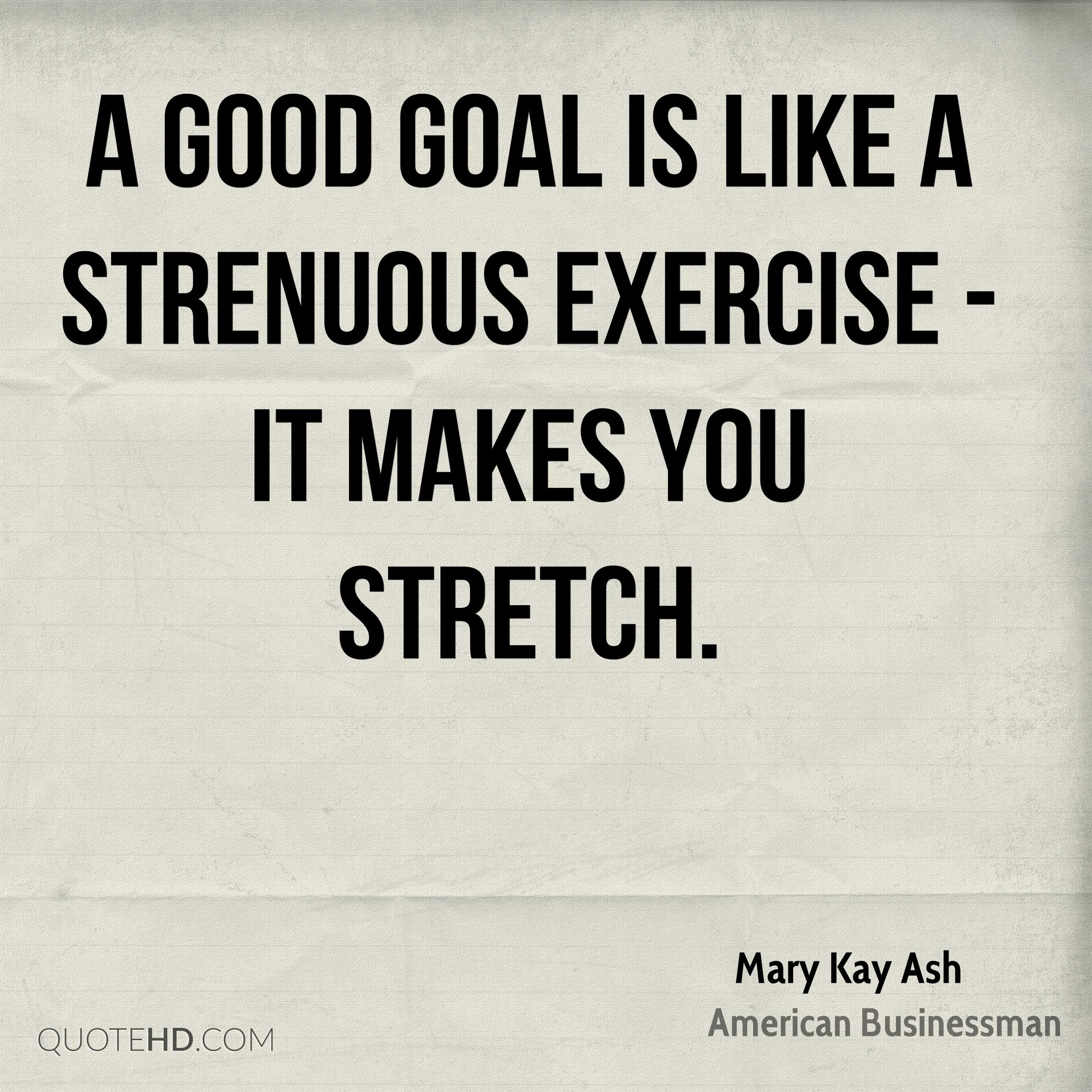 A good goal is like a strenuous exercise - it makes you stretch.
