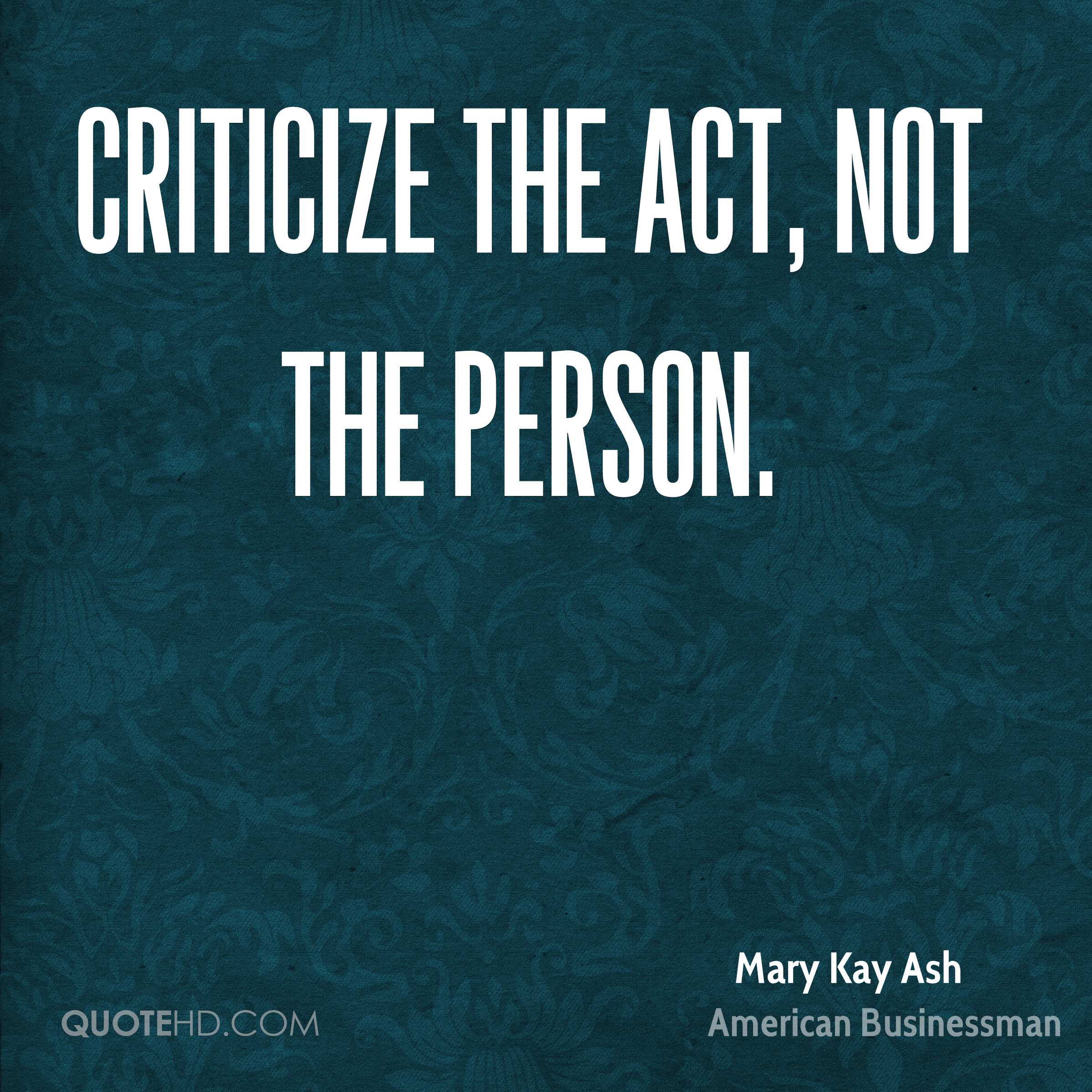Criticize the act, not the person.