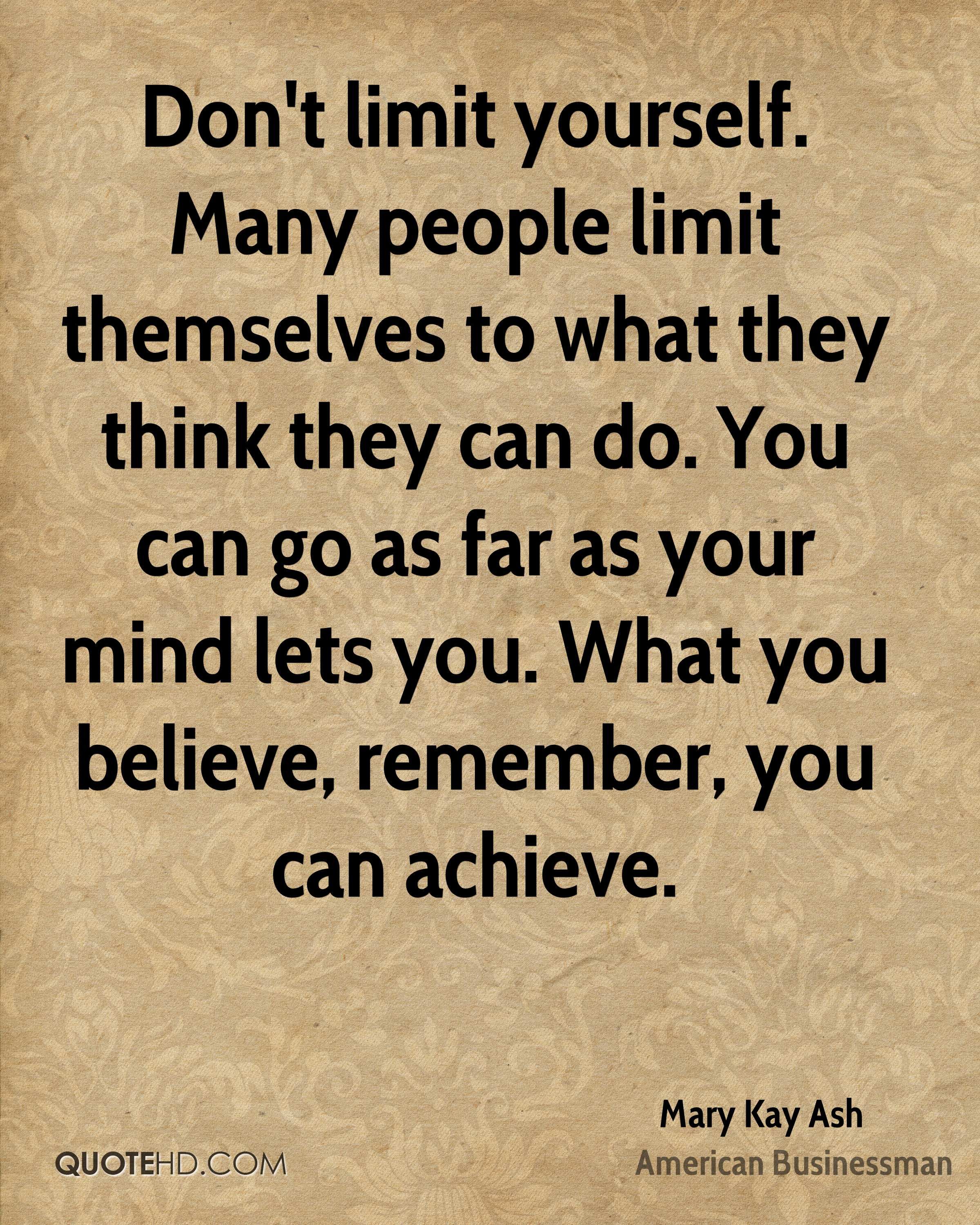 Don't limit yourself. Many people limit themselves to what they think they can do. You can go as far as your mind lets you. What you believe, remember, you can achieve.