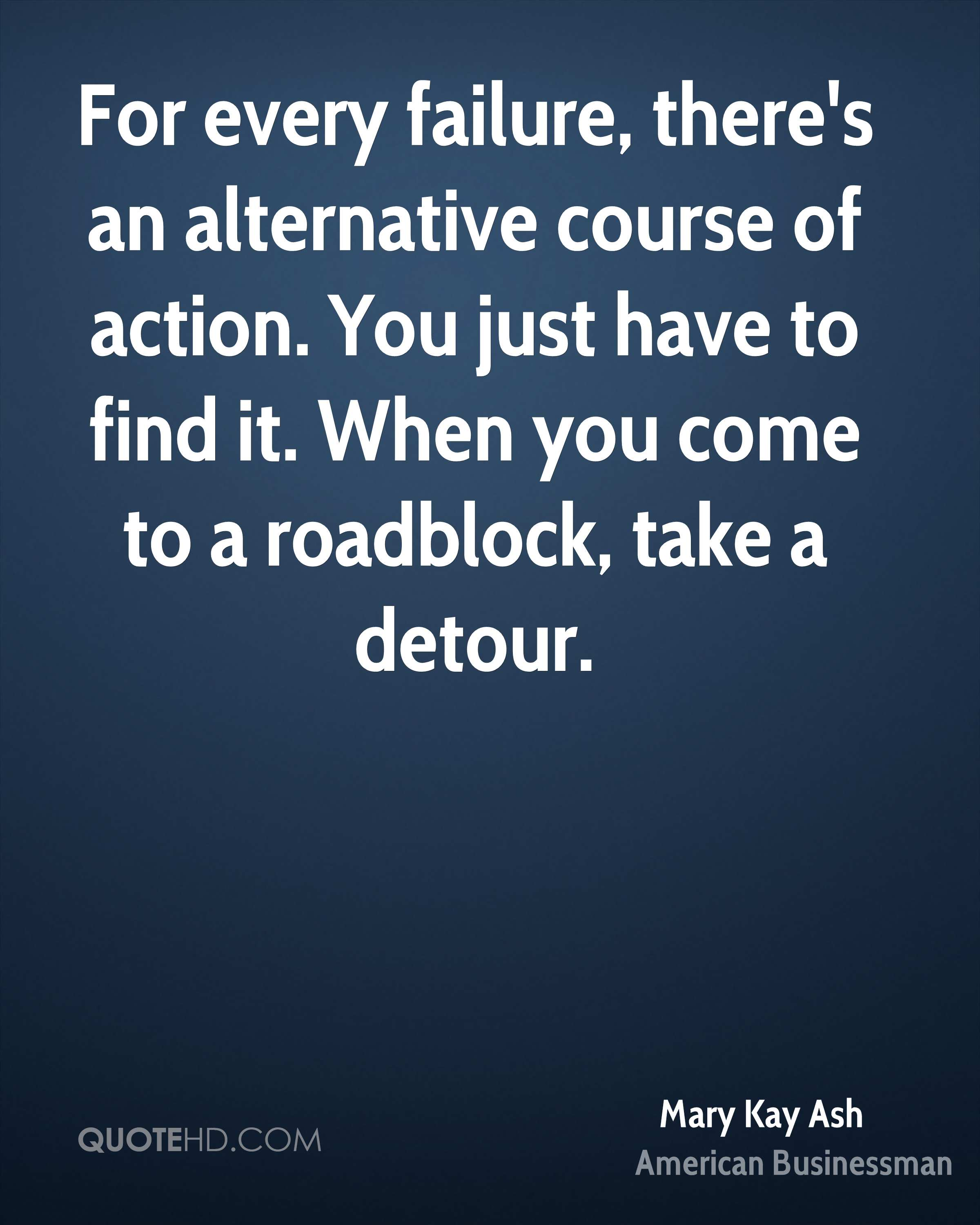 For every failure, there's an alternative course of action. You just have to find it. When you come to a roadblock, take a detour.
