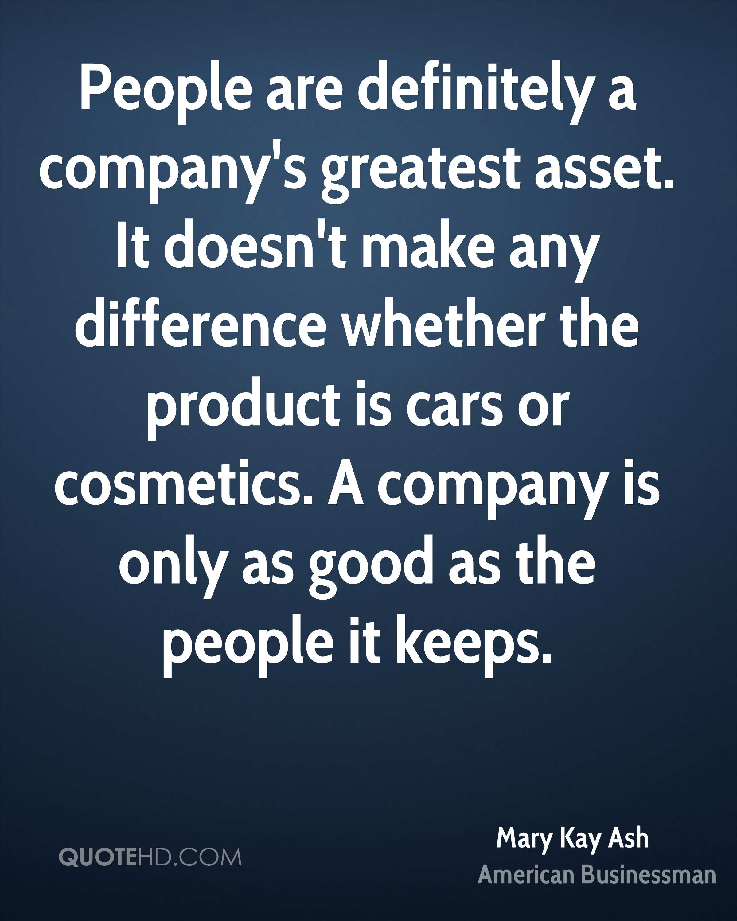 People are definitely a company's greatest asset. It doesn't make any difference whether the product is cars or cosmetics. A company is only as good as the people it keeps.