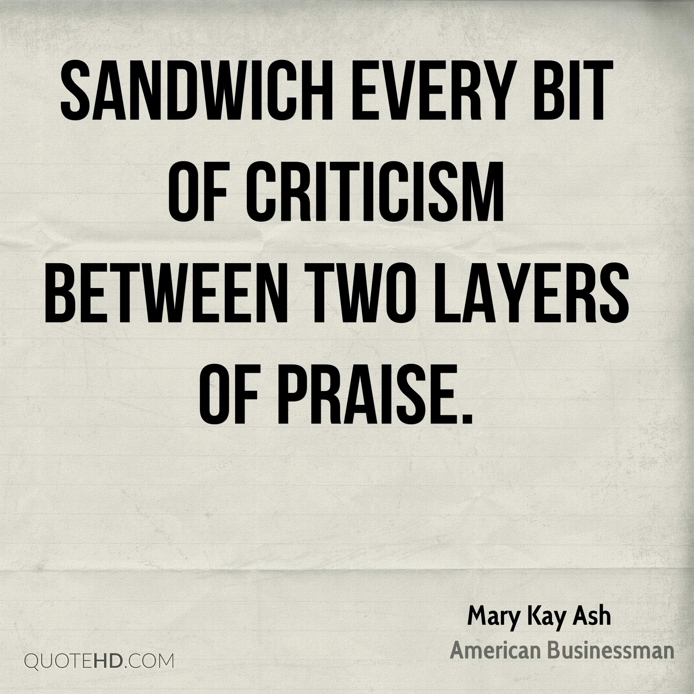 Sandwich every bit of criticism between two layers of praise.