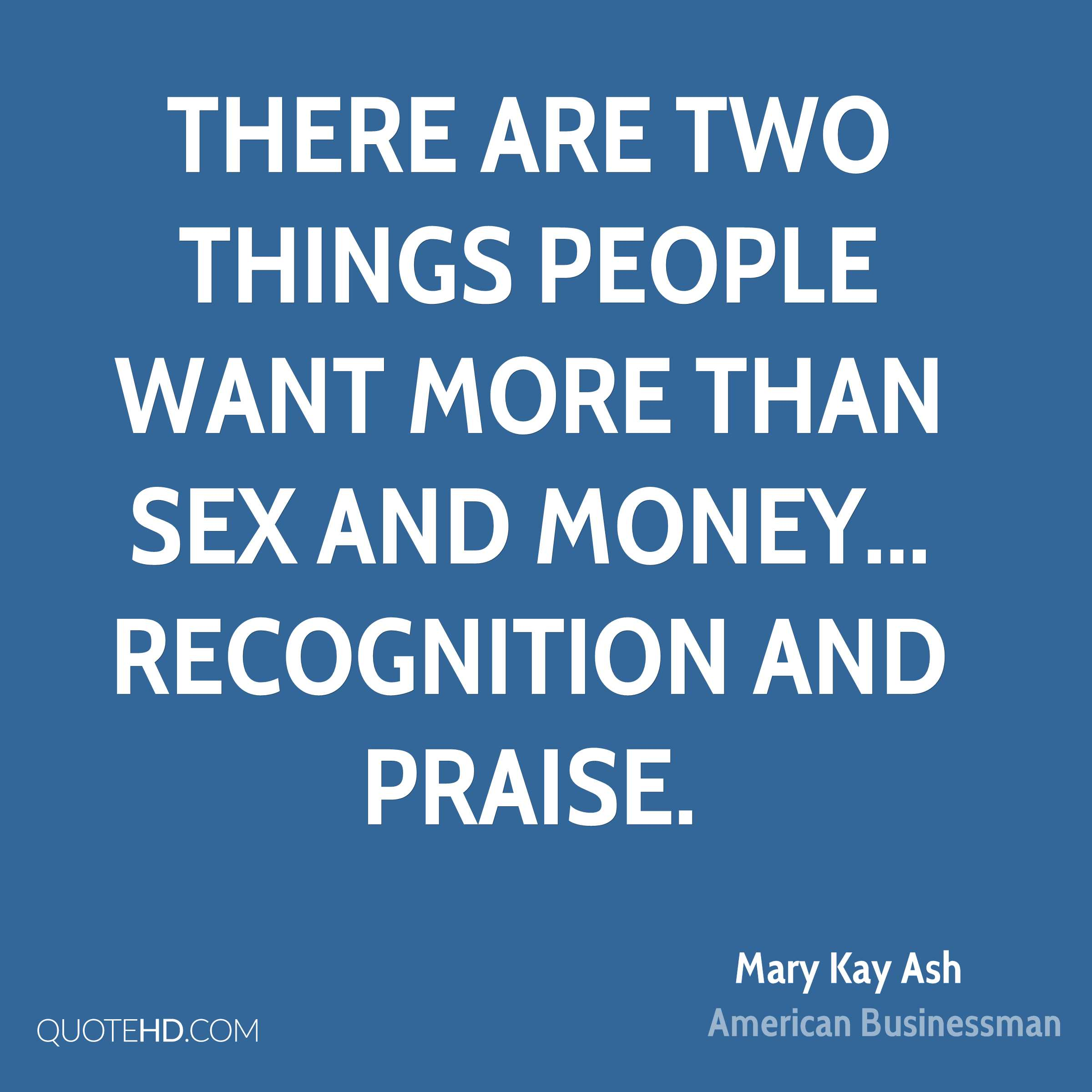 There are two things people want more than sex and money... recognition and praise.