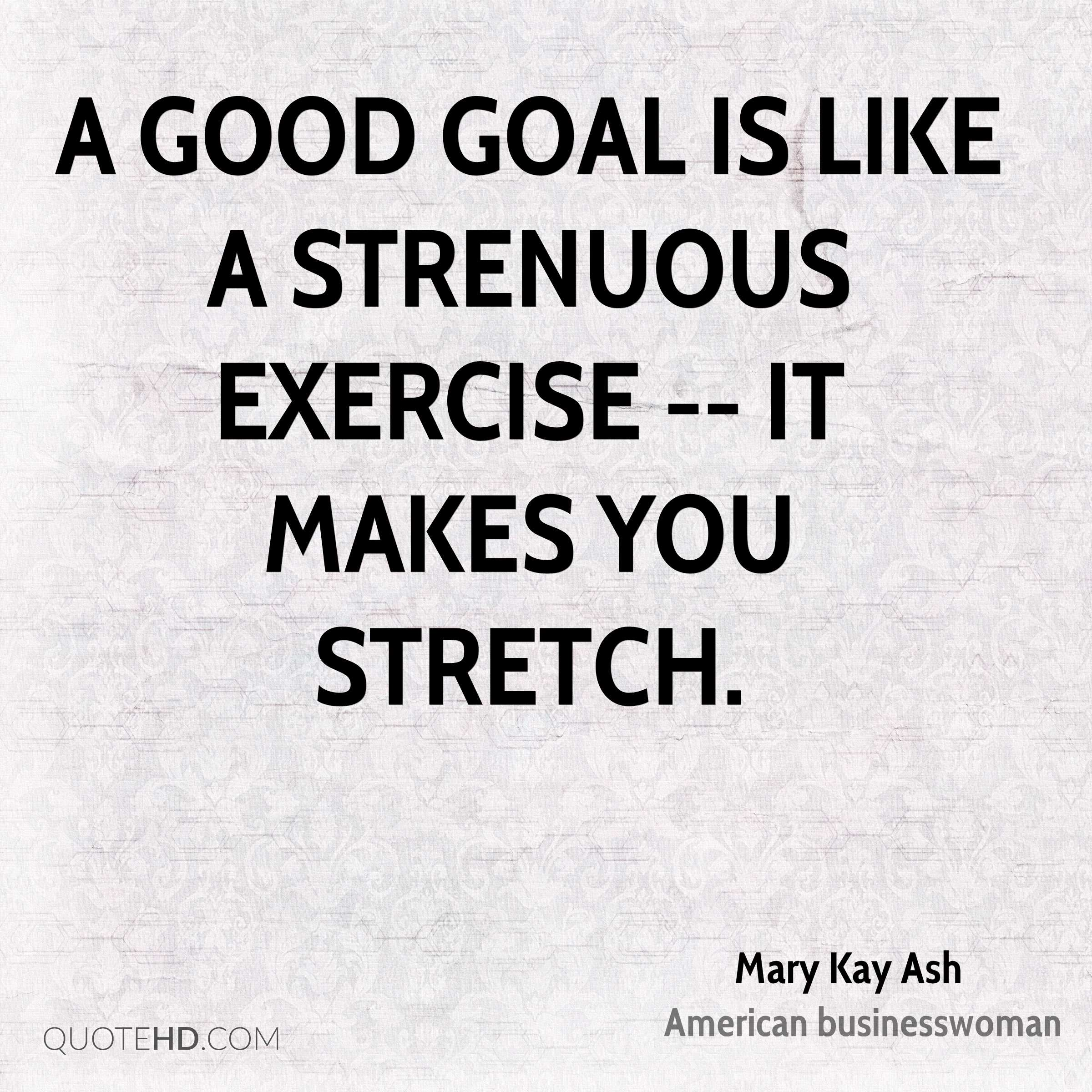 A good goal is like a strenuous exercise -- it makes you stretch.