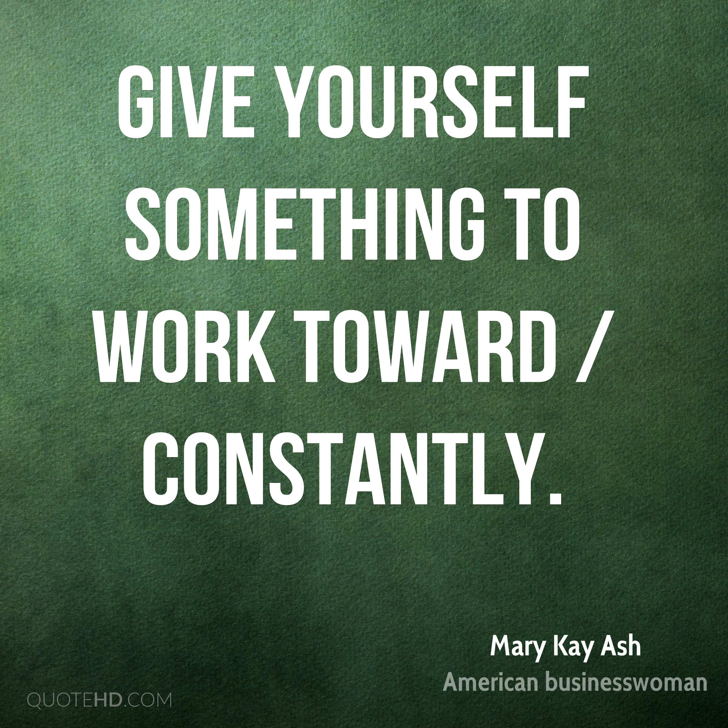 Give yourself something to work toward / constantly.