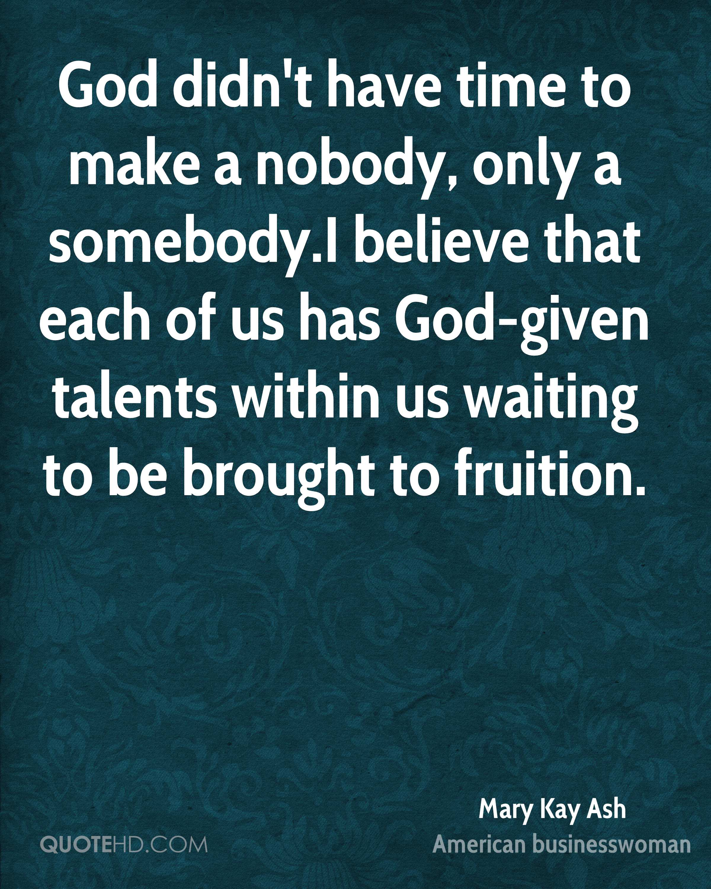 God didn't have time to make a nobody, only a somebody.I believe that each of us has God-given talents within us waiting to be brought to fruition.
