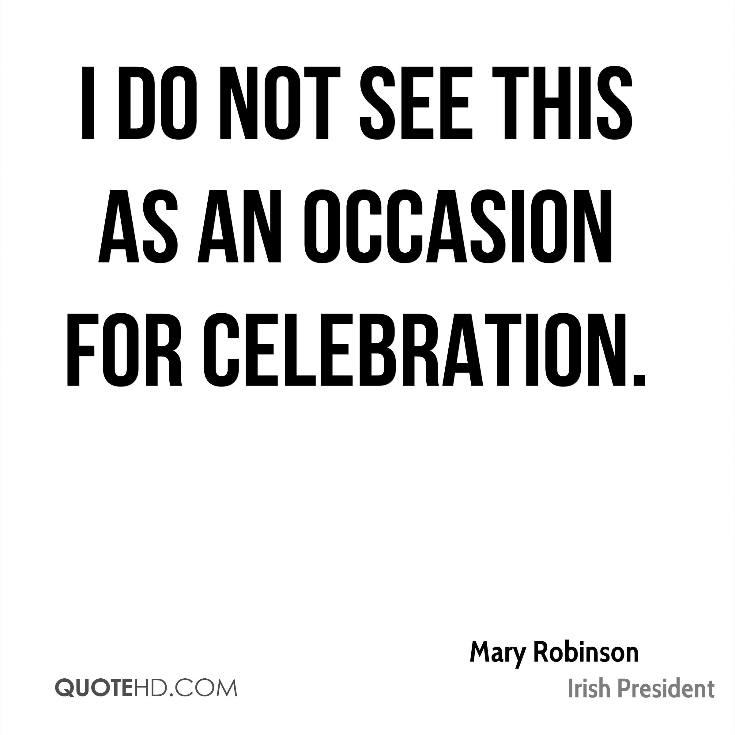 I do not see this as an occasion for celebration.