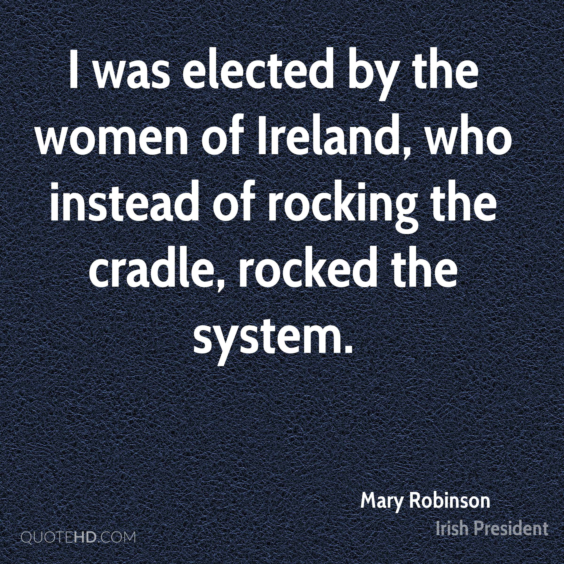 I was elected by the women of Ireland, who instead of rocking the cradle, rocked the system.