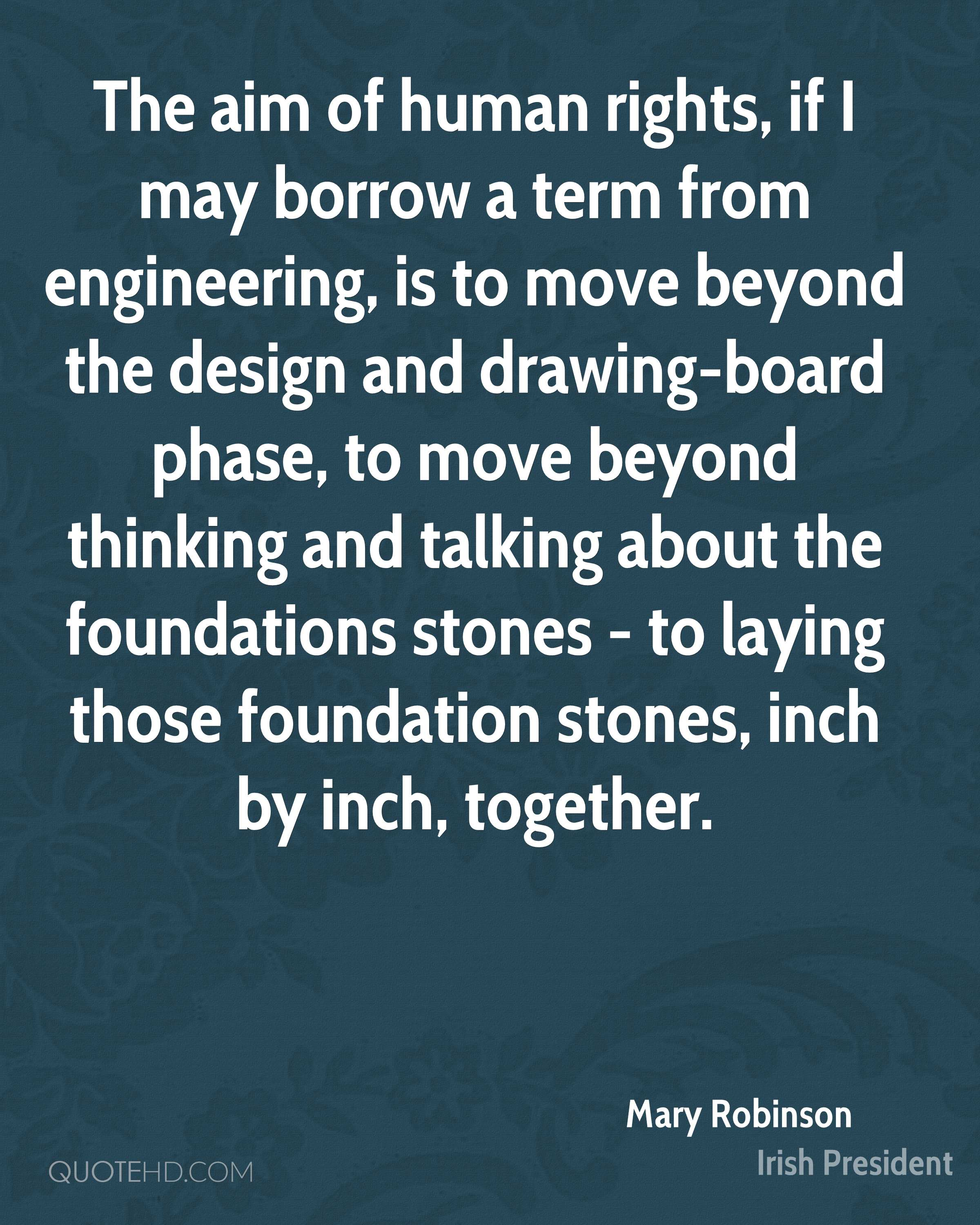 The aim of human rights, if I may borrow a term from engineering, is to move beyond the design and drawing-board phase, to move beyond thinking and talking about the foundations stones - to laying those foundation stones, inch by inch, together.