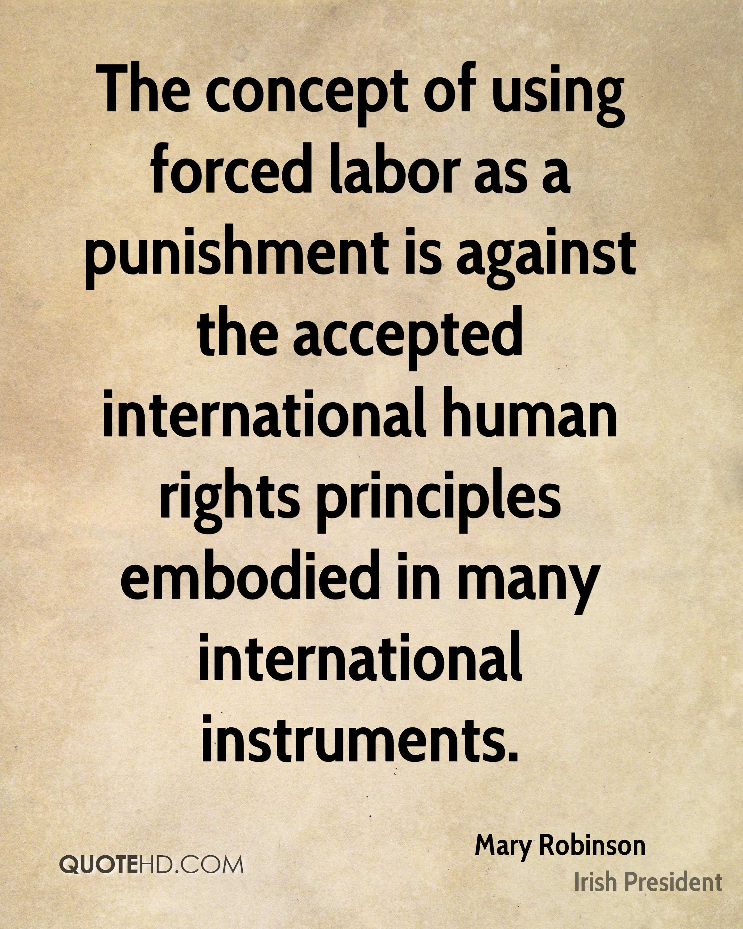 The concept of using forced labor as a punishment is against the accepted international human rights principles embodied in many international instruments.