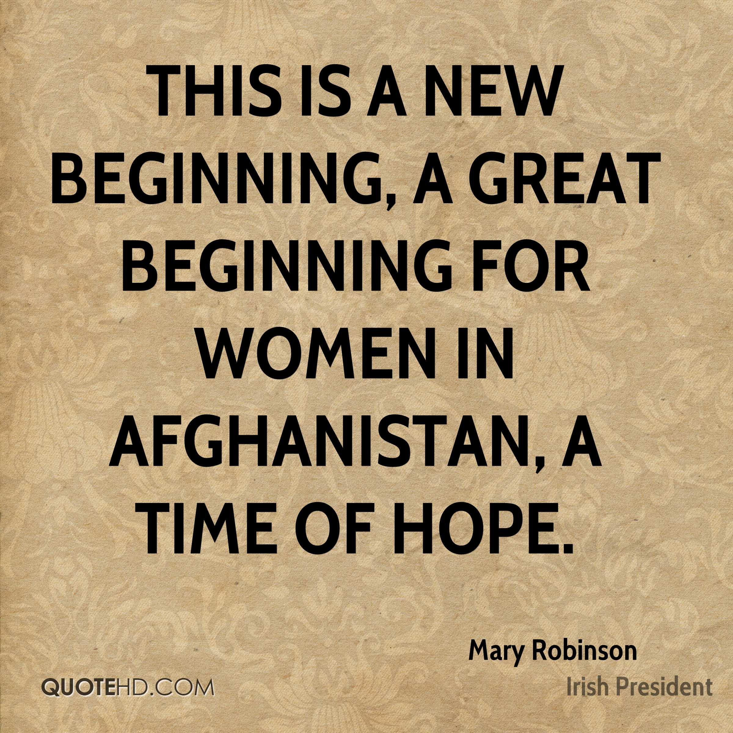 This is a new beginning, a great beginning for women in Afghanistan, a time of hope.