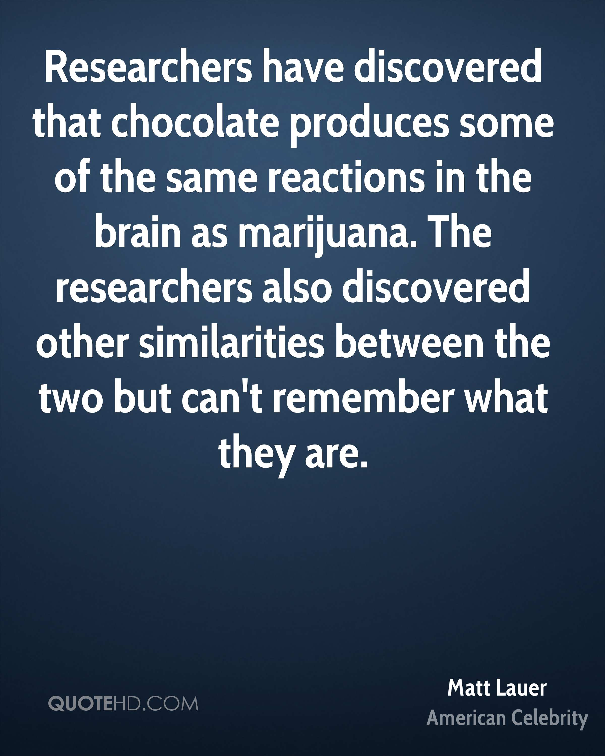 Researchers have discovered that chocolate produces some of the same reactions in the brain as marijuana. The researchers also discovered other similarities between the two but can't remember what they are.