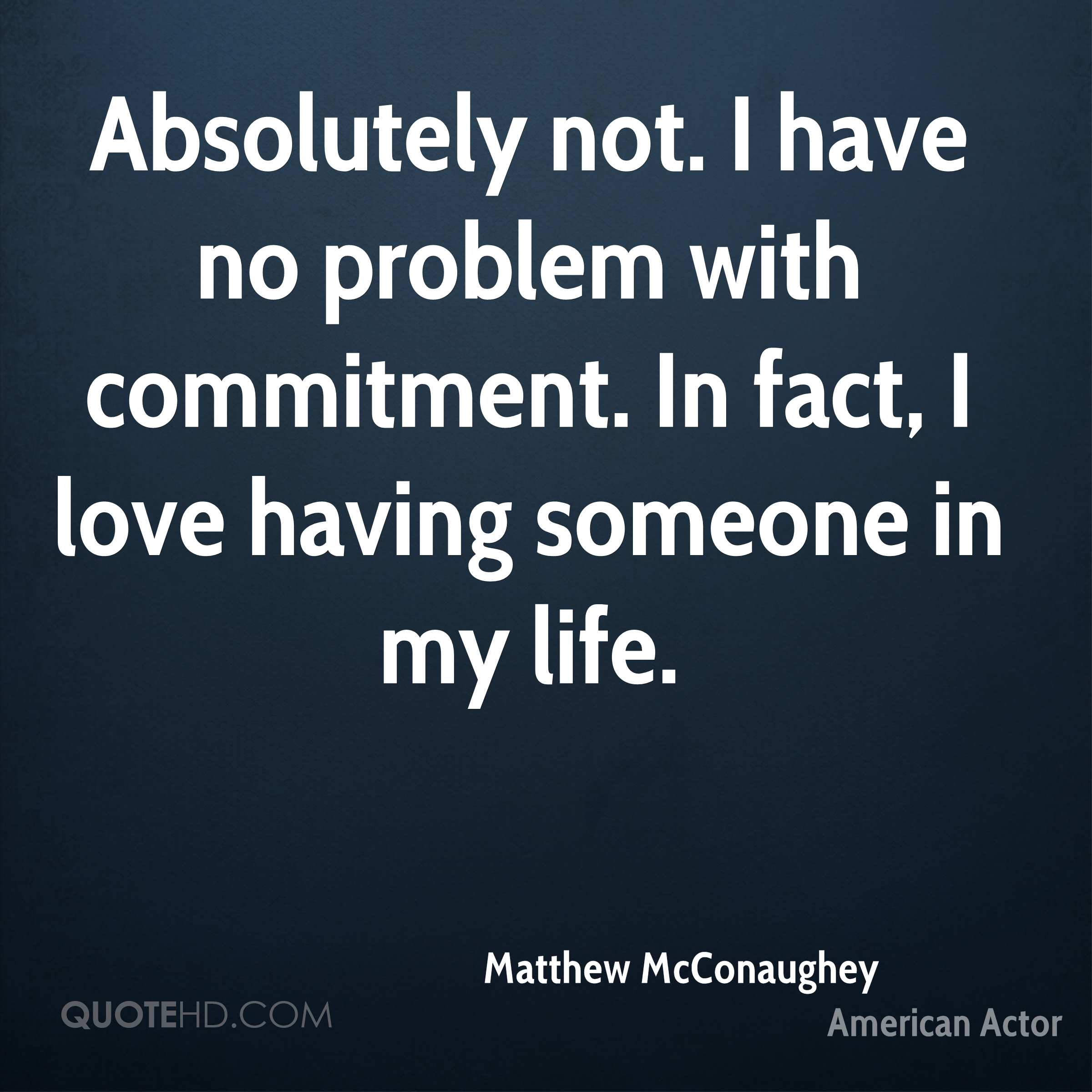 Absolutely not. I have no problem with commitment. In fact, I love having someone in my life.