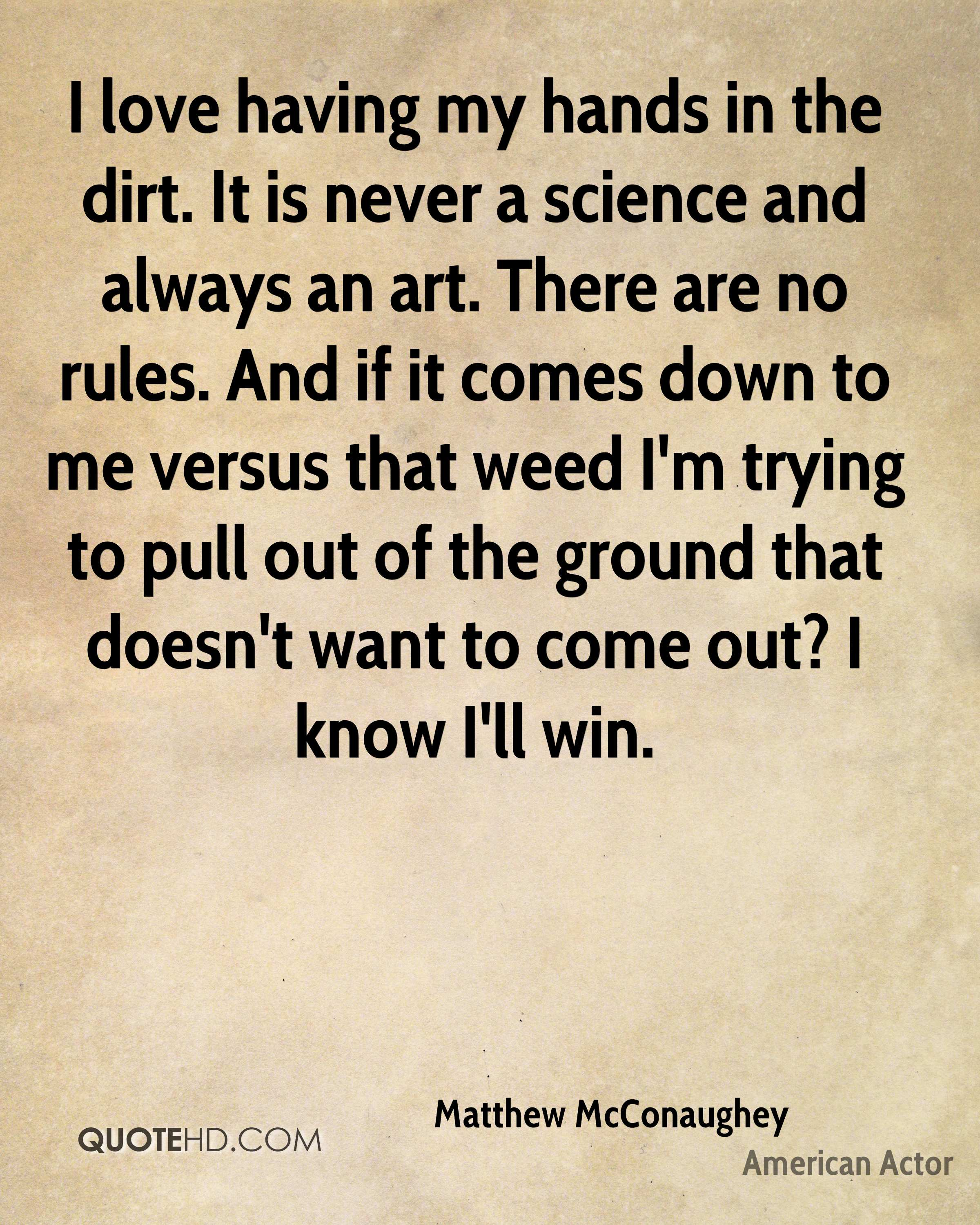 I love having my hands in the dirt. It is never a science and always an art. There are no rules. And if it comes down to me versus that weed I'm trying to pull out of the ground that doesn't want to come out? I know I'll win.