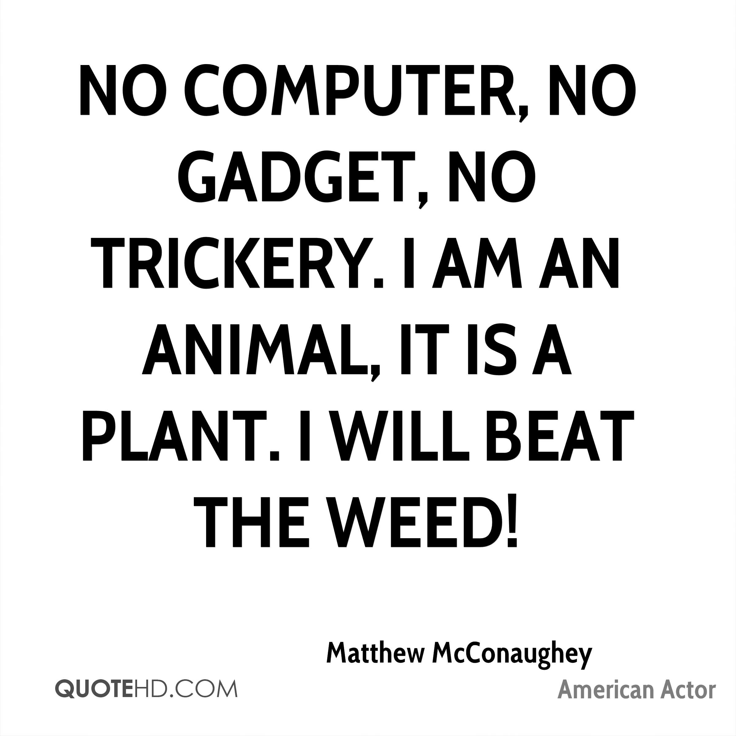No computer, no gadget, no trickery. I am an animal, it is a plant. I will beat the weed!