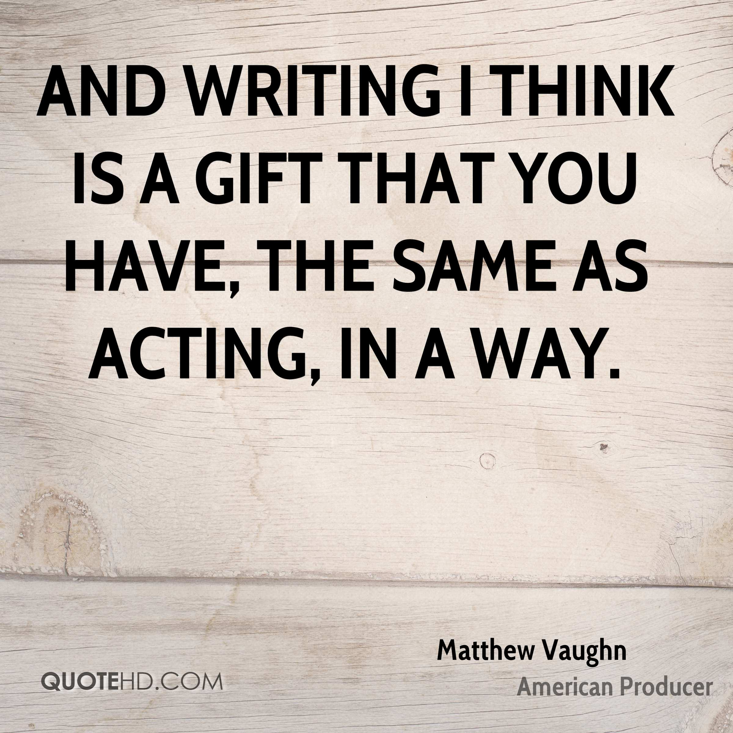 And writing I think is a gift that you have, the same as acting, in a way.