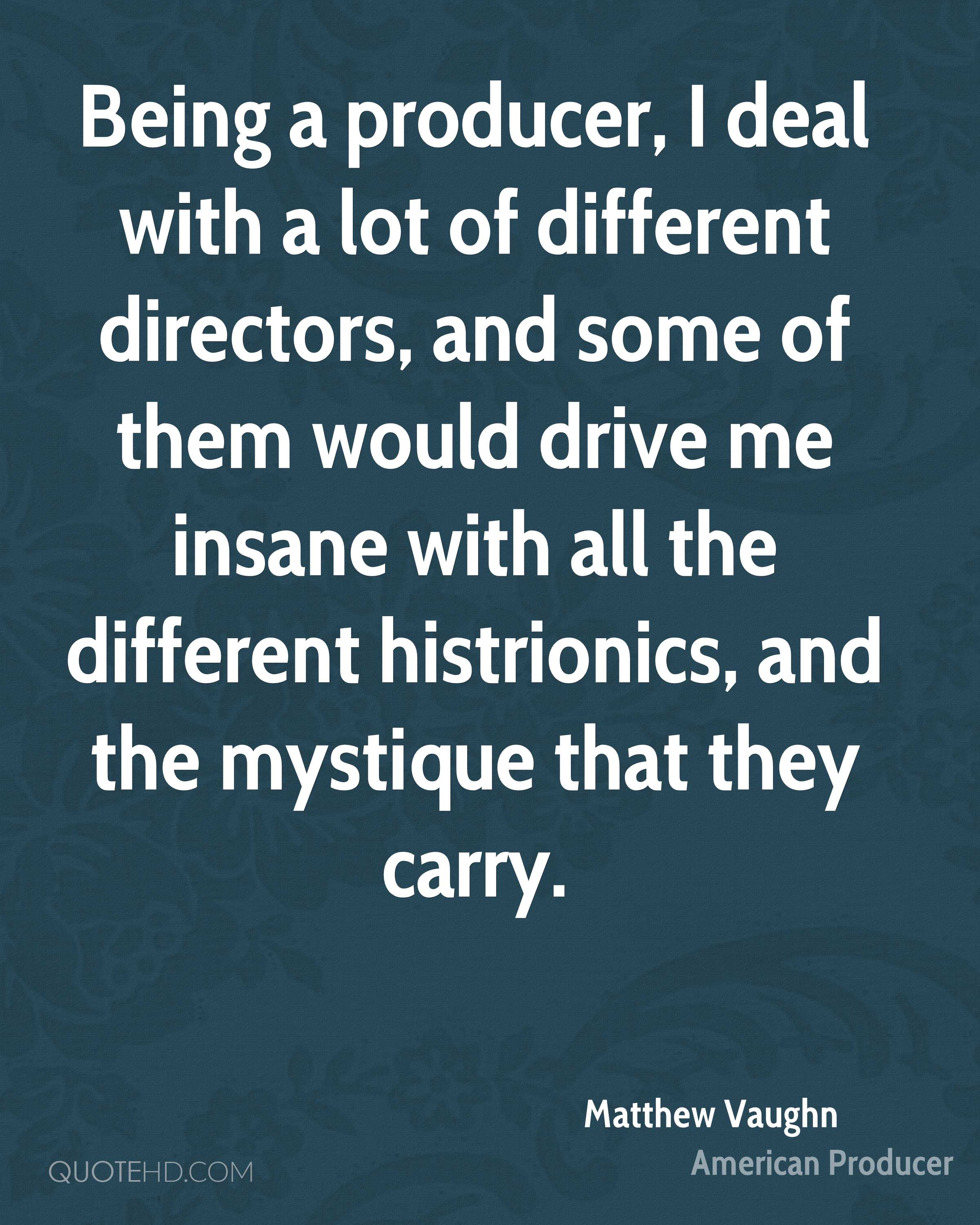 Being a producer, I deal with a lot of different directors, and some of them would drive me insane with all the different histrionics, and the mystique that they carry.