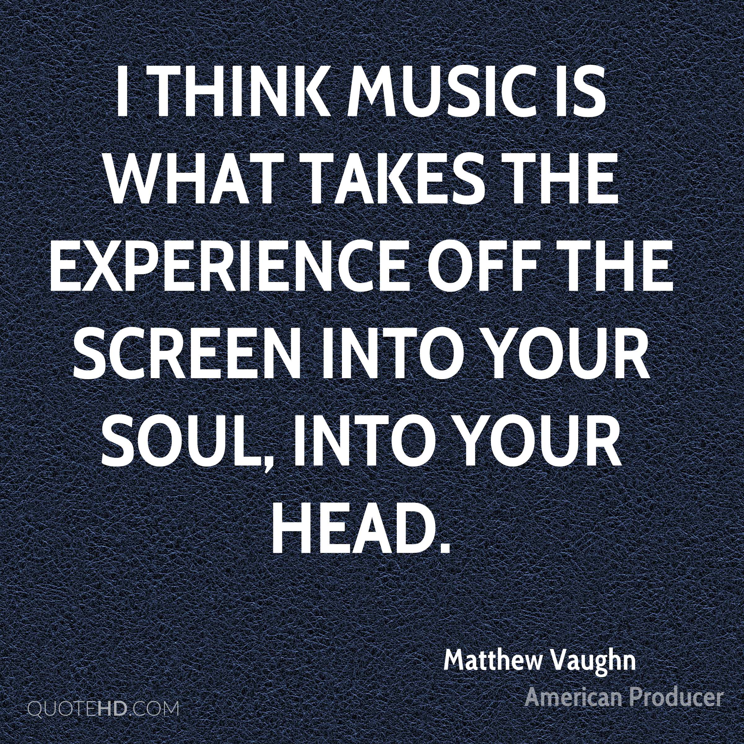 I think music is what takes the experience off the screen into your soul, into your head.