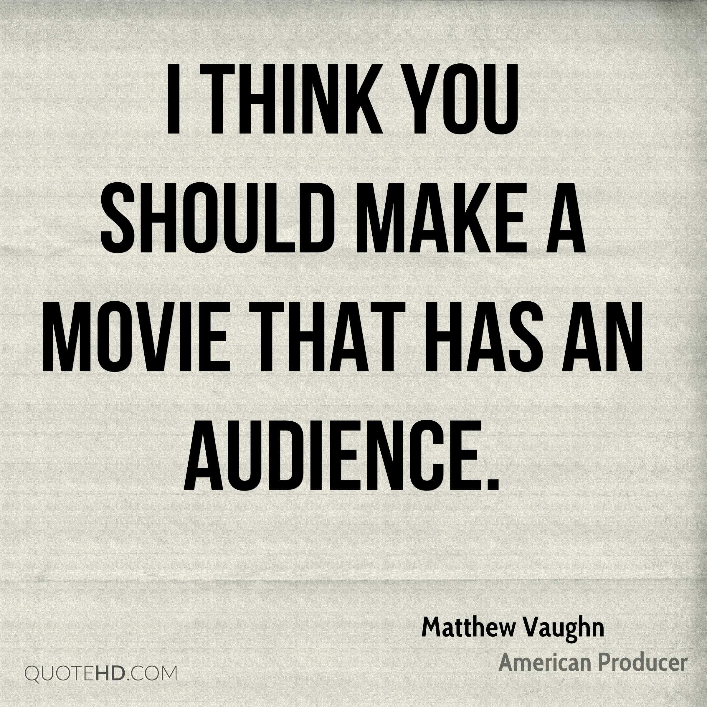 I think you should make a movie that has an audience.