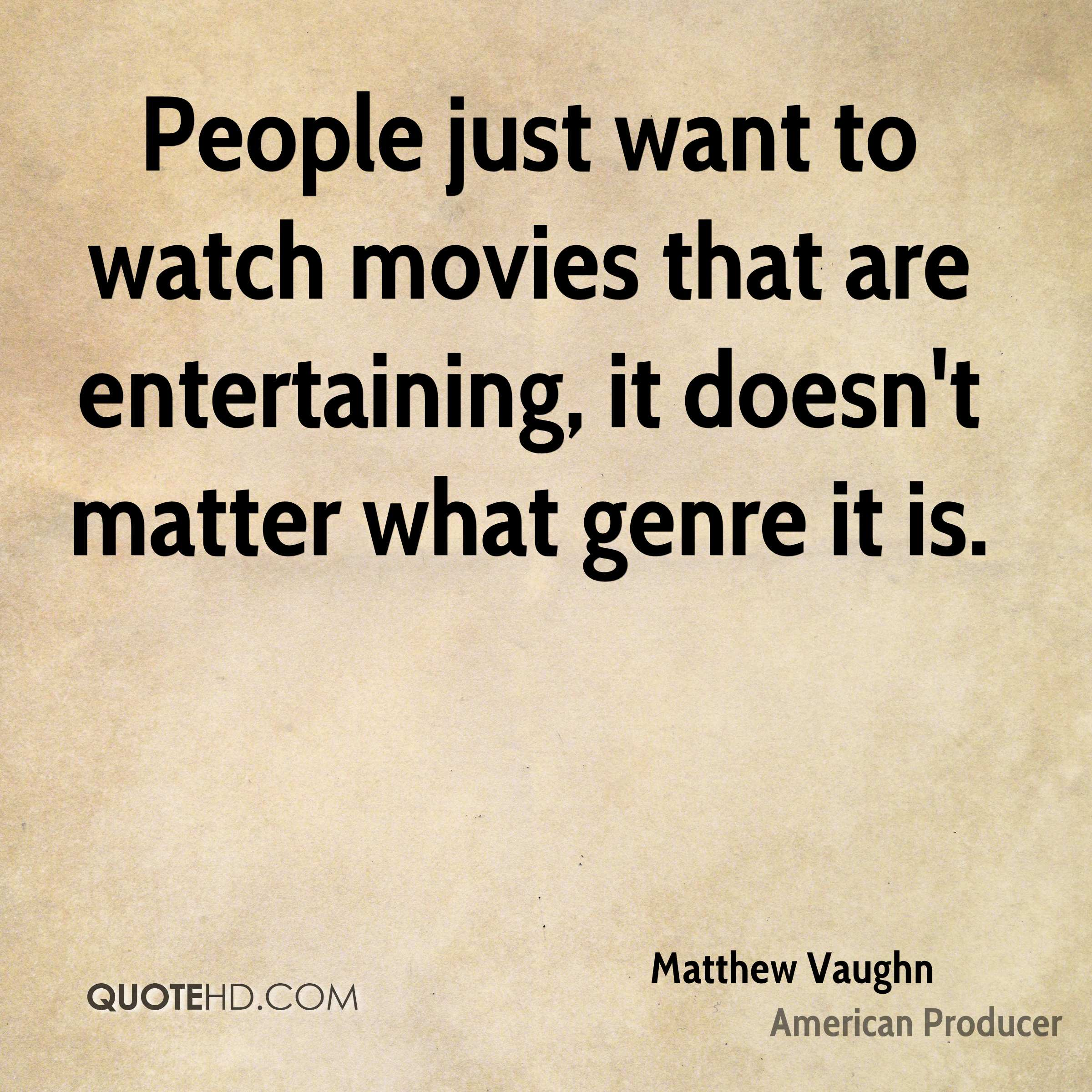 People just want to watch movies that are entertaining, it doesn't matter what genre it is.