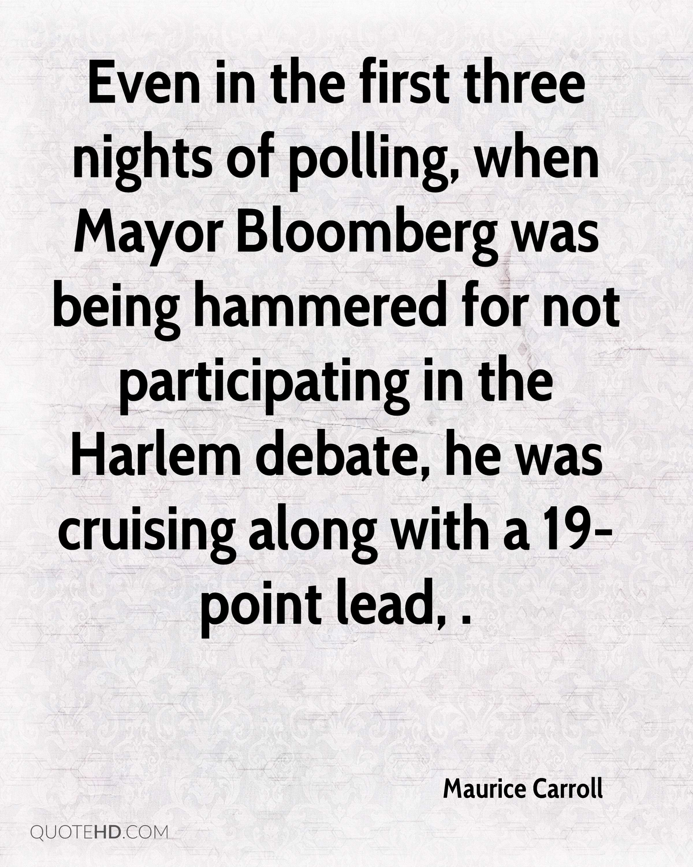 Even in the first three nights of polling, when Mayor Bloomberg was being hammered for not participating in the Harlem debate, he was cruising along with a 19-point lead, .