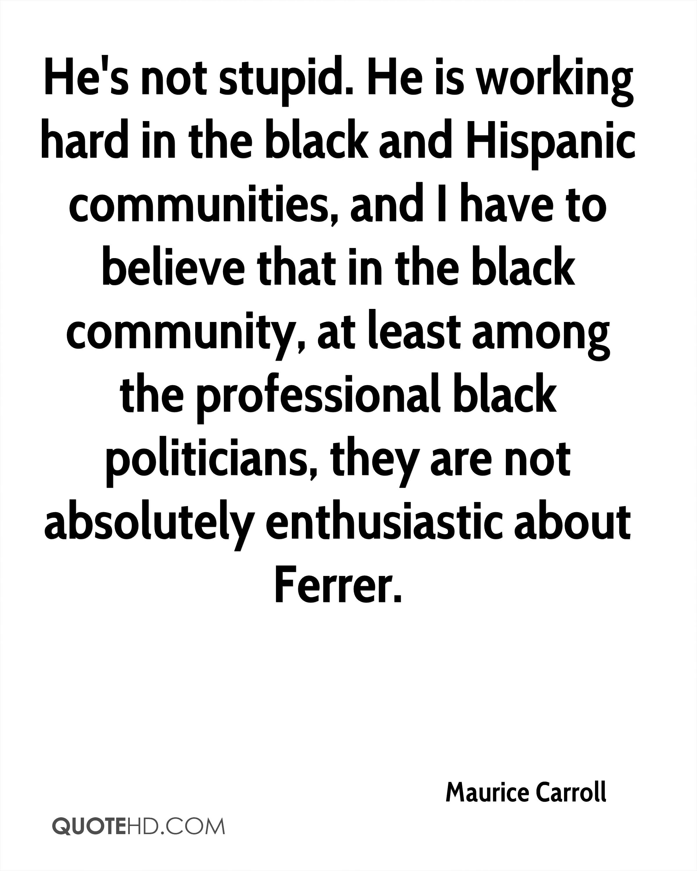 He's not stupid. He is working hard in the black and Hispanic communities, and I have to believe that in the black community, at least among the professional black politicians, they are not absolutely enthusiastic about Ferrer.