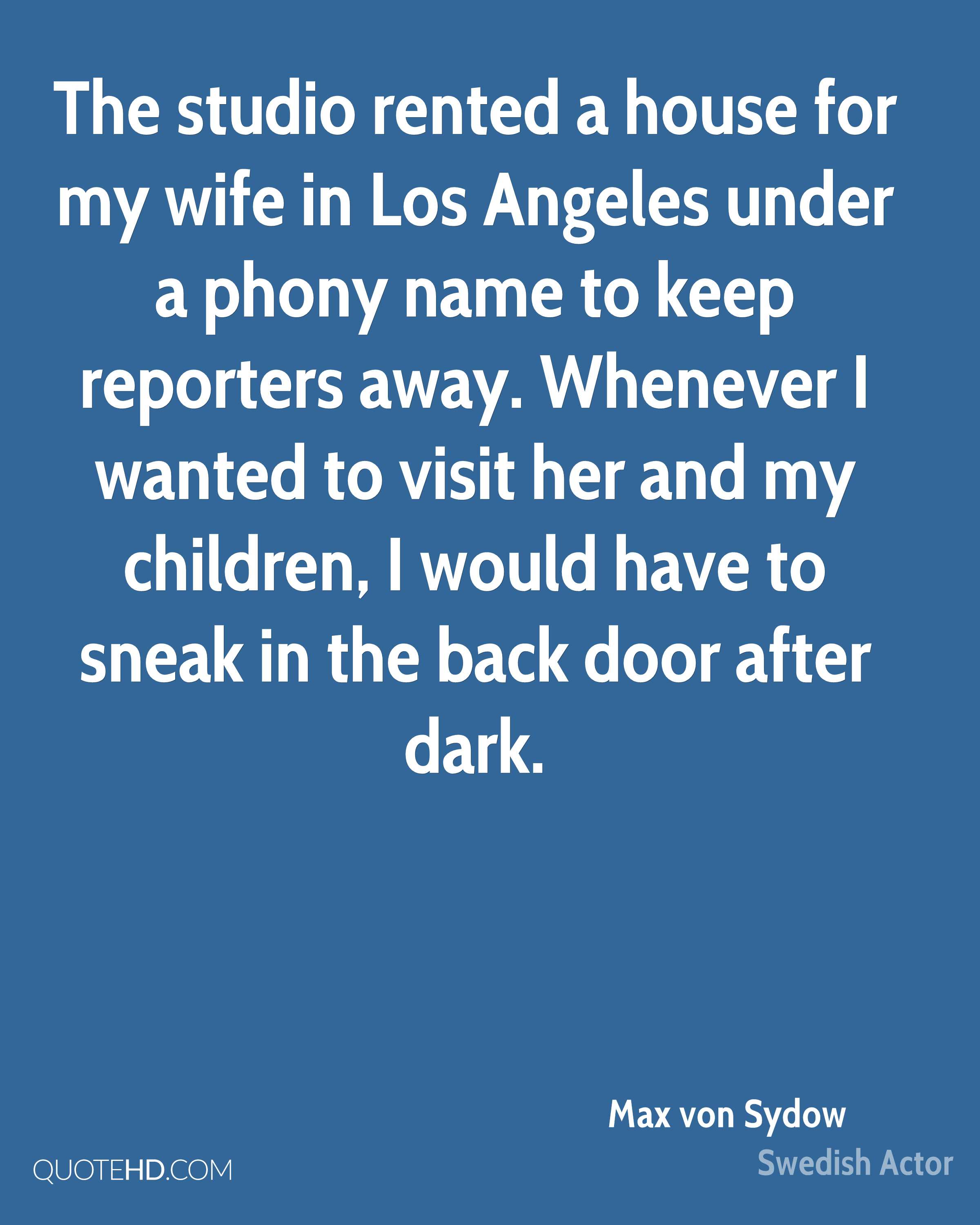 The studio rented a house for my wife in Los Angeles under a phony name to keep reporters away. Whenever I wanted to visit her and my children, I would have to sneak in the back door after dark.
