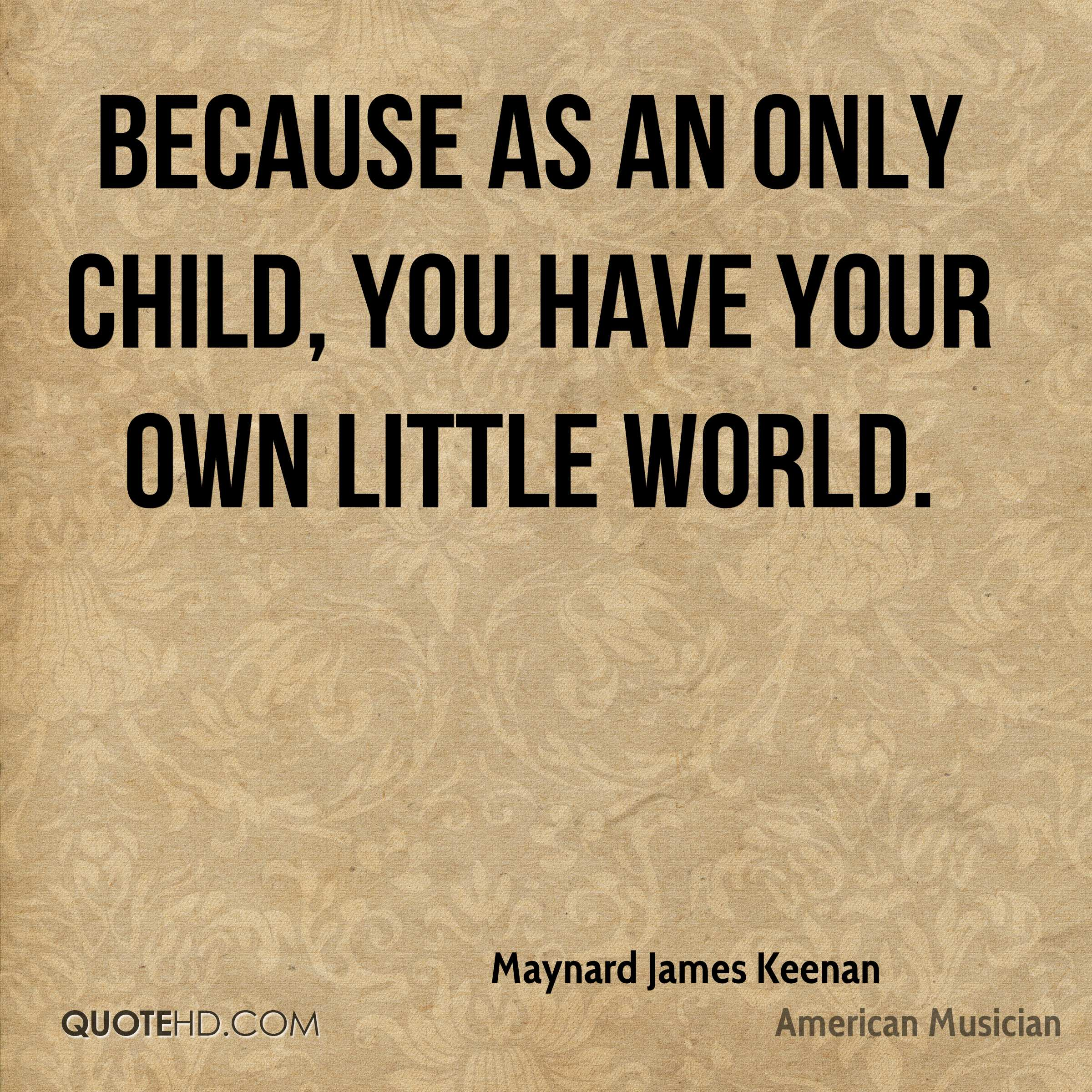 Because as an only child, you have your own little world.