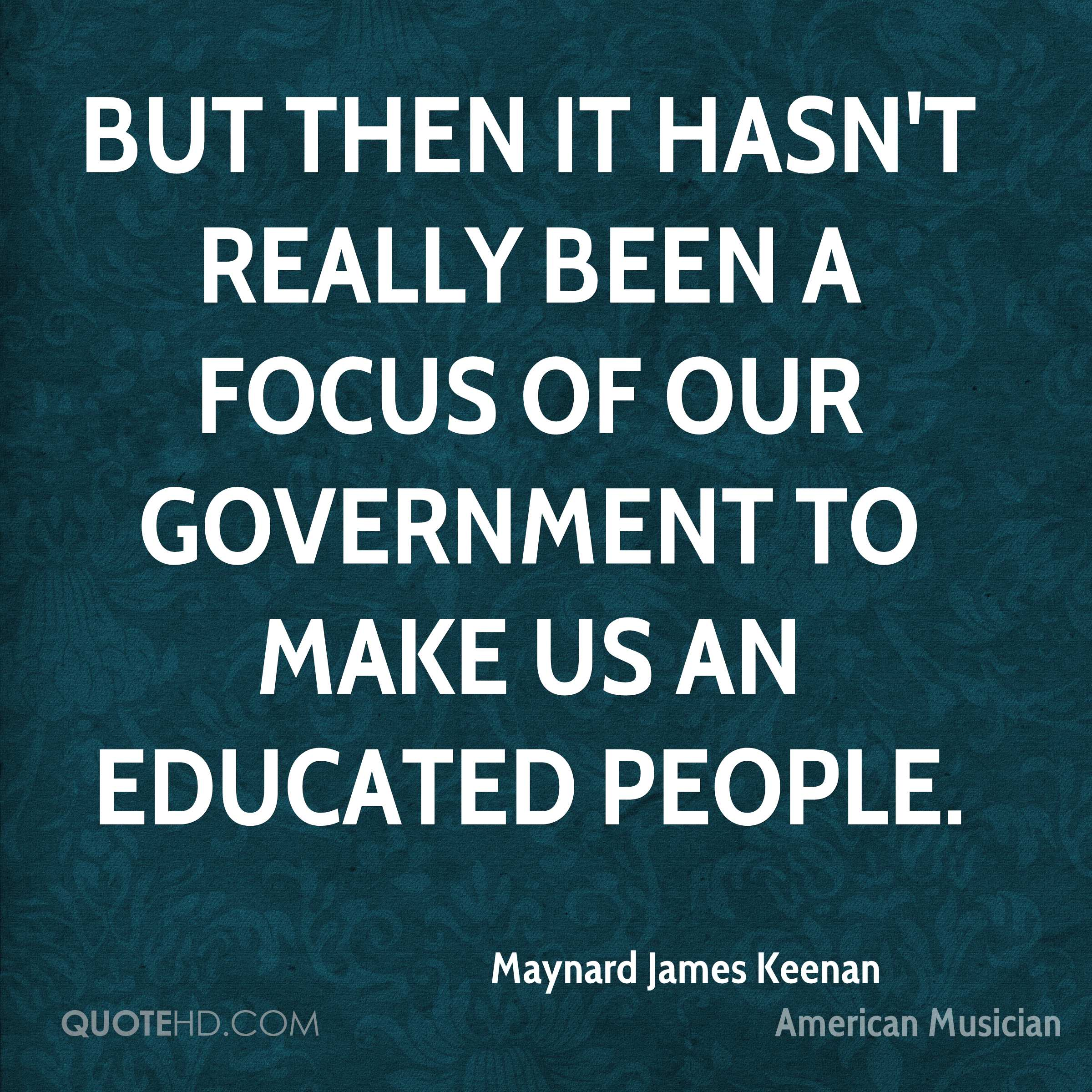 But then it hasn't really been a focus of our government to make us an educated people.