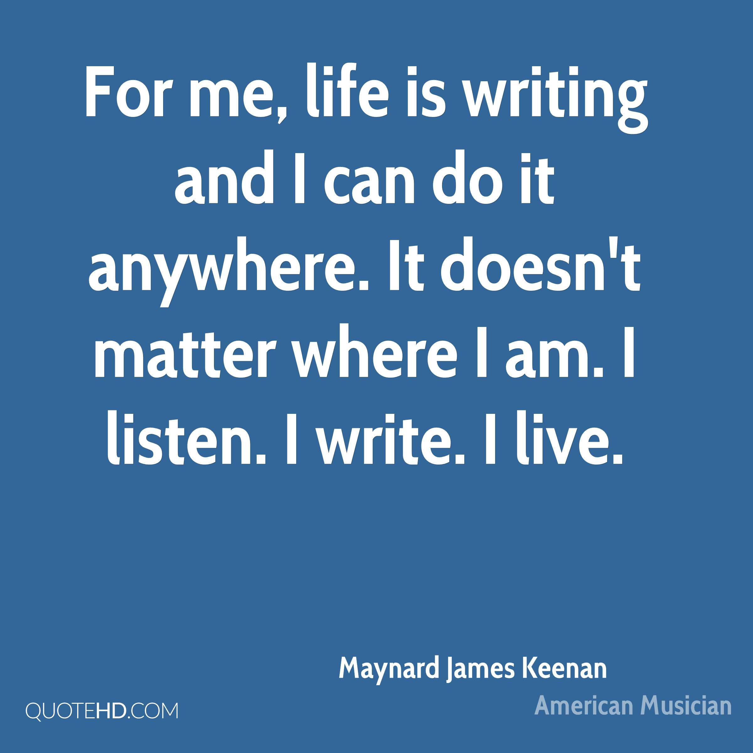 For me, life is writing and I can do it anywhere. It doesn't matter where I am. I listen. I write. I live.