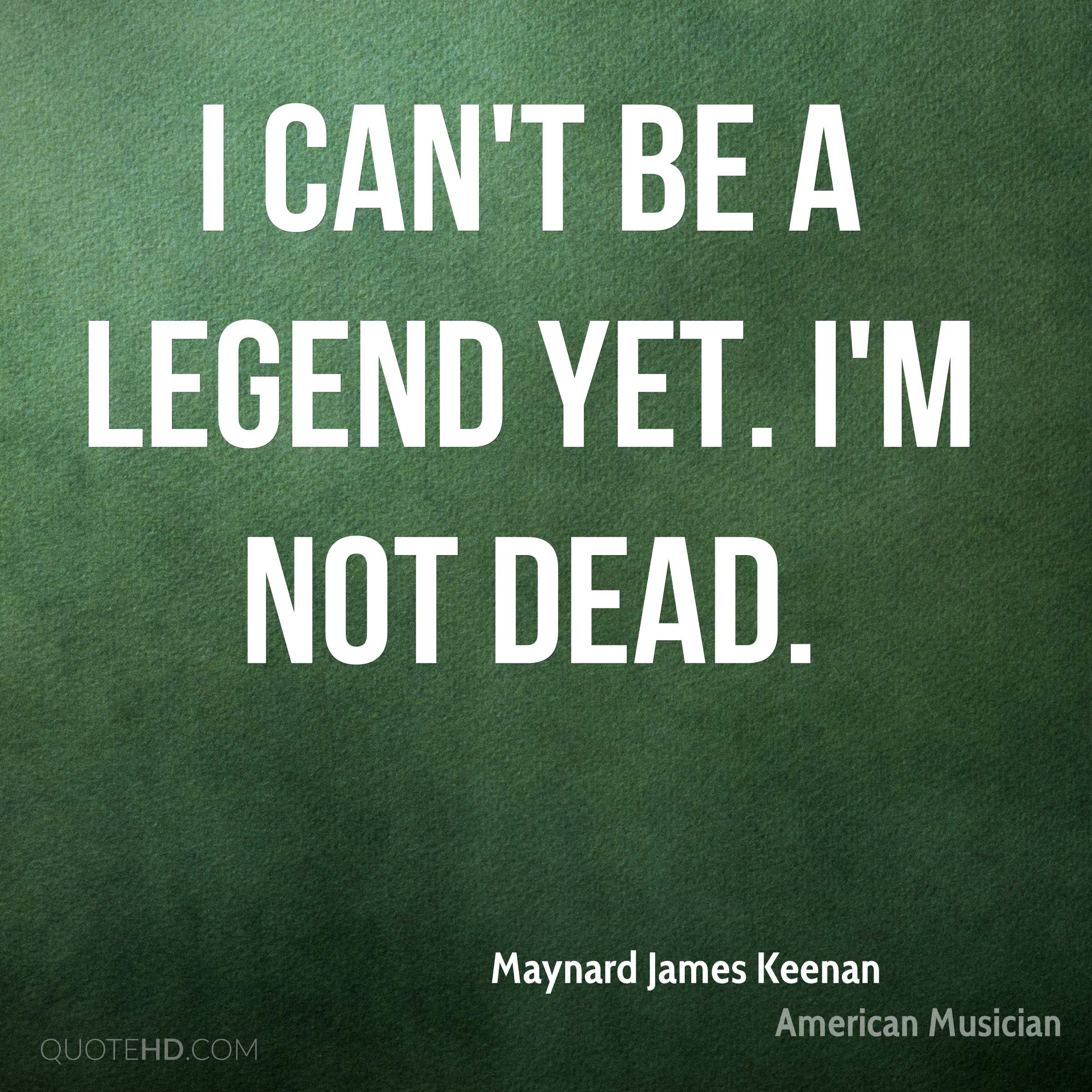 I can't be a legend yet. I'm not dead.