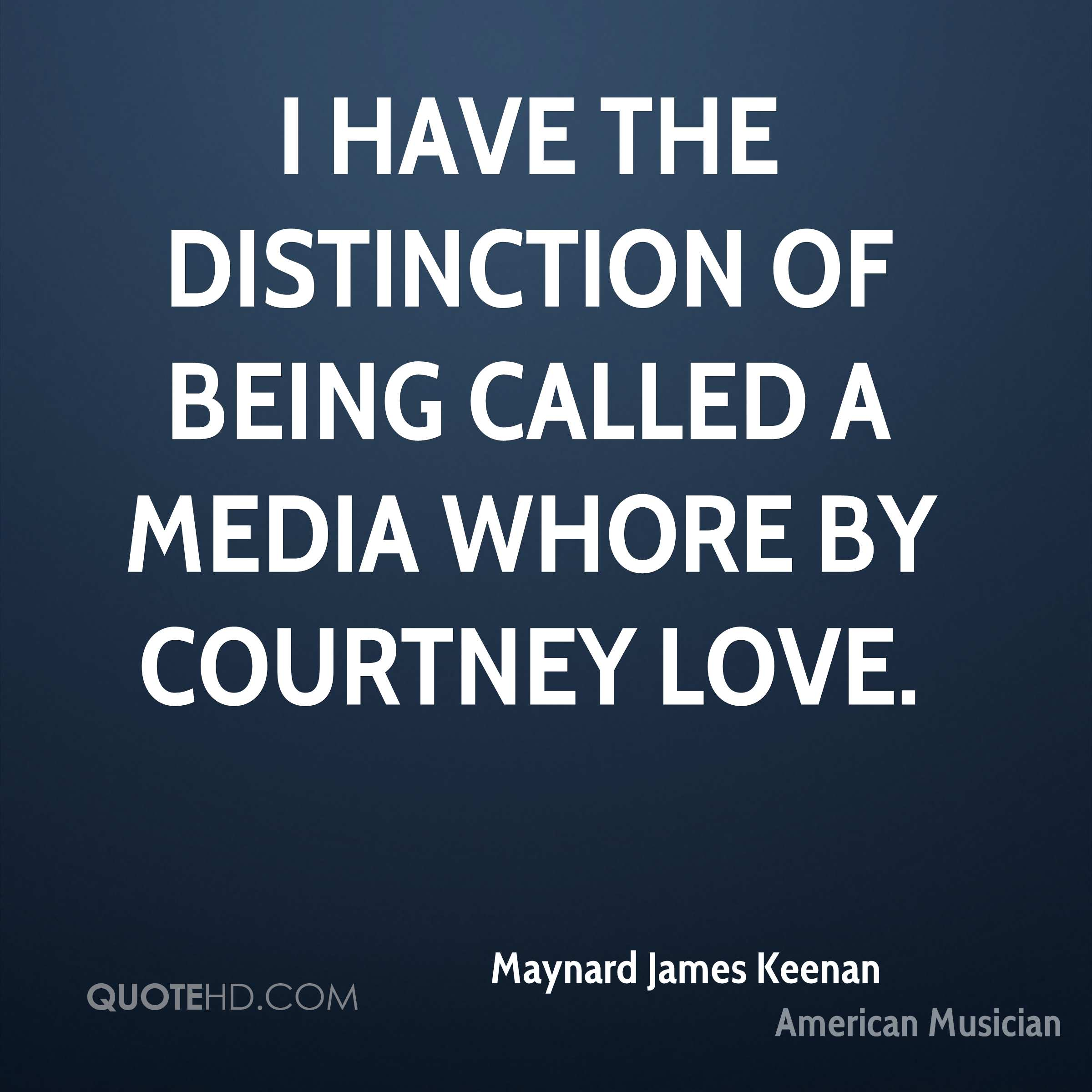 I have the distinction of being called a media whore by Courtney Love.