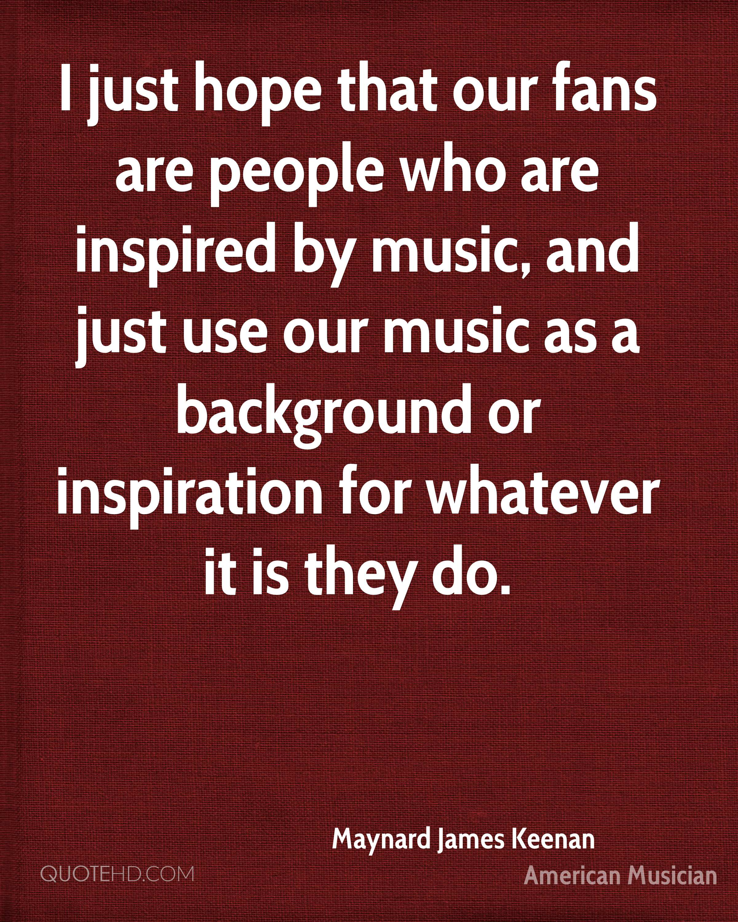 I just hope that our fans are people who are inspired by music, and just use our music as a background or inspiration for whatever it is they do.