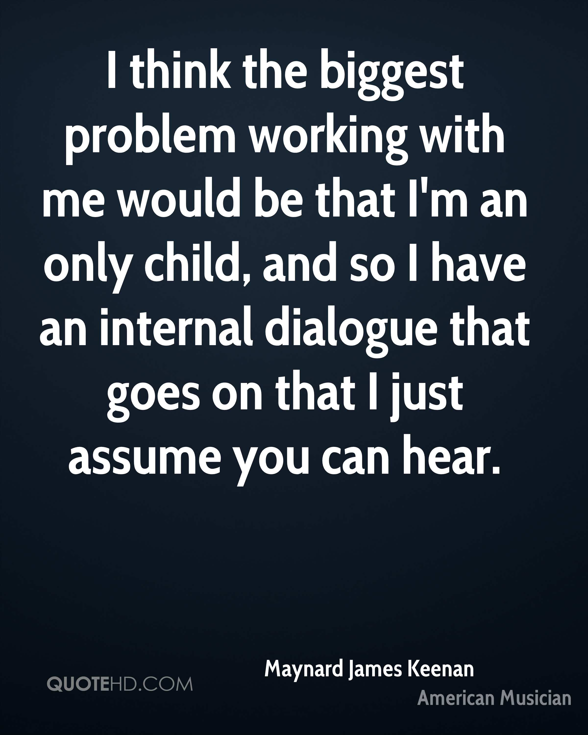 I think the biggest problem working with me would be that I'm an only child, and so I have an internal dialogue that goes on that I just assume you can hear.