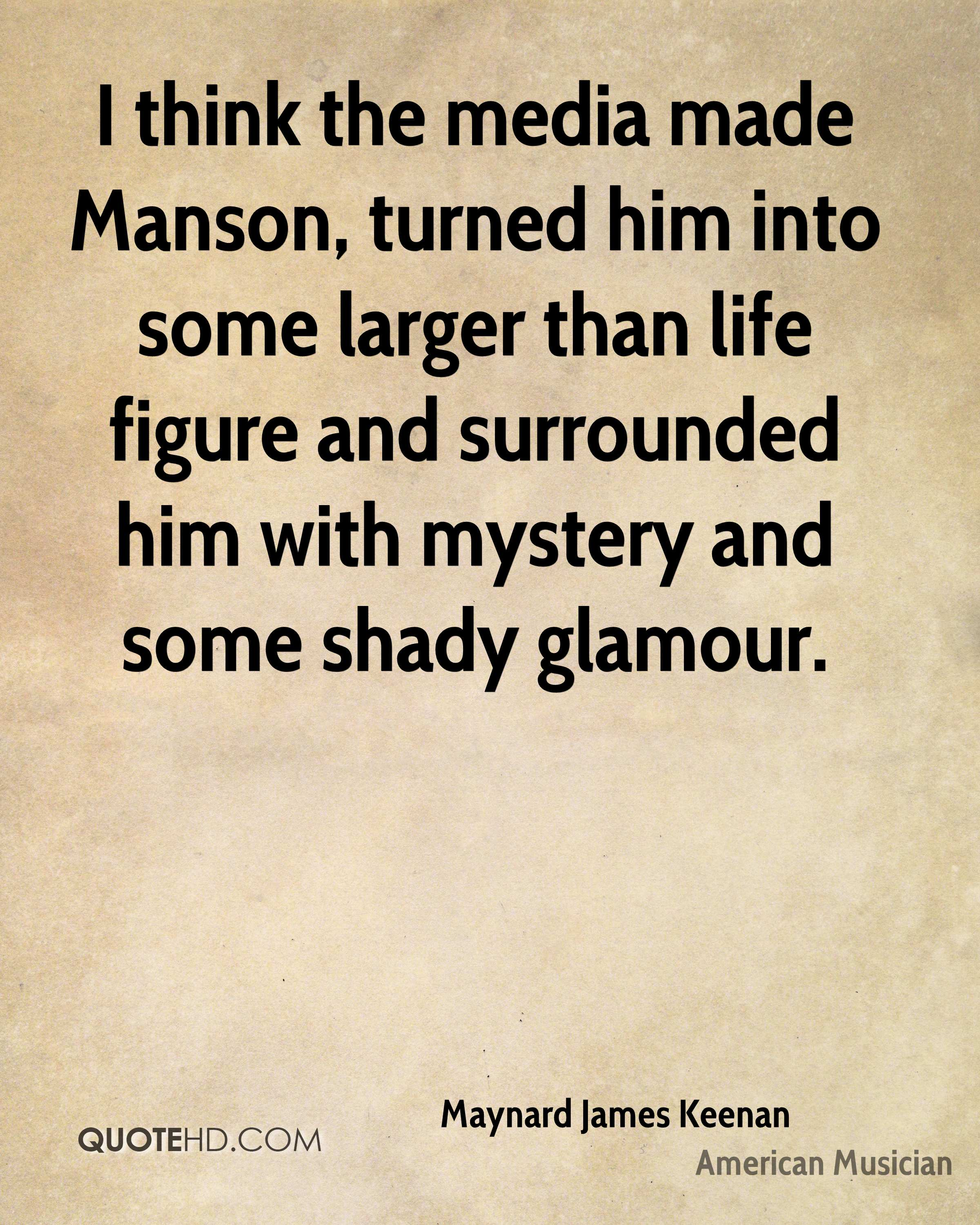 I think the media made Manson, turned him into some larger than life figure and surrounded him with mystery and some shady glamour.